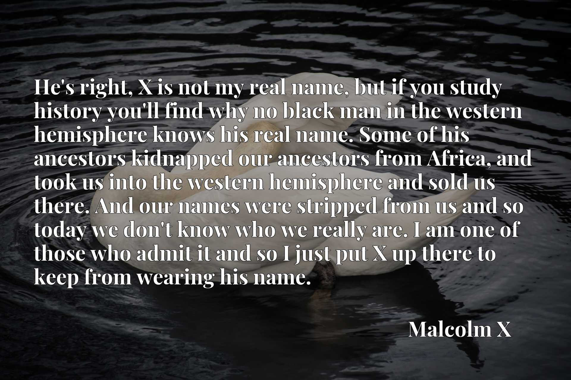 He's right, X is not my real name, but if you study history you'll find why no black man in the western hemisphere knows his real name. Some of his ancestors kidnapped our ancestors from Africa, and took us into the western hemisphere and sold us there. And our names were stripped from us and so today we don't know who we really are. I am one of those who admit it and so I just put X up there to keep from wearing his name.