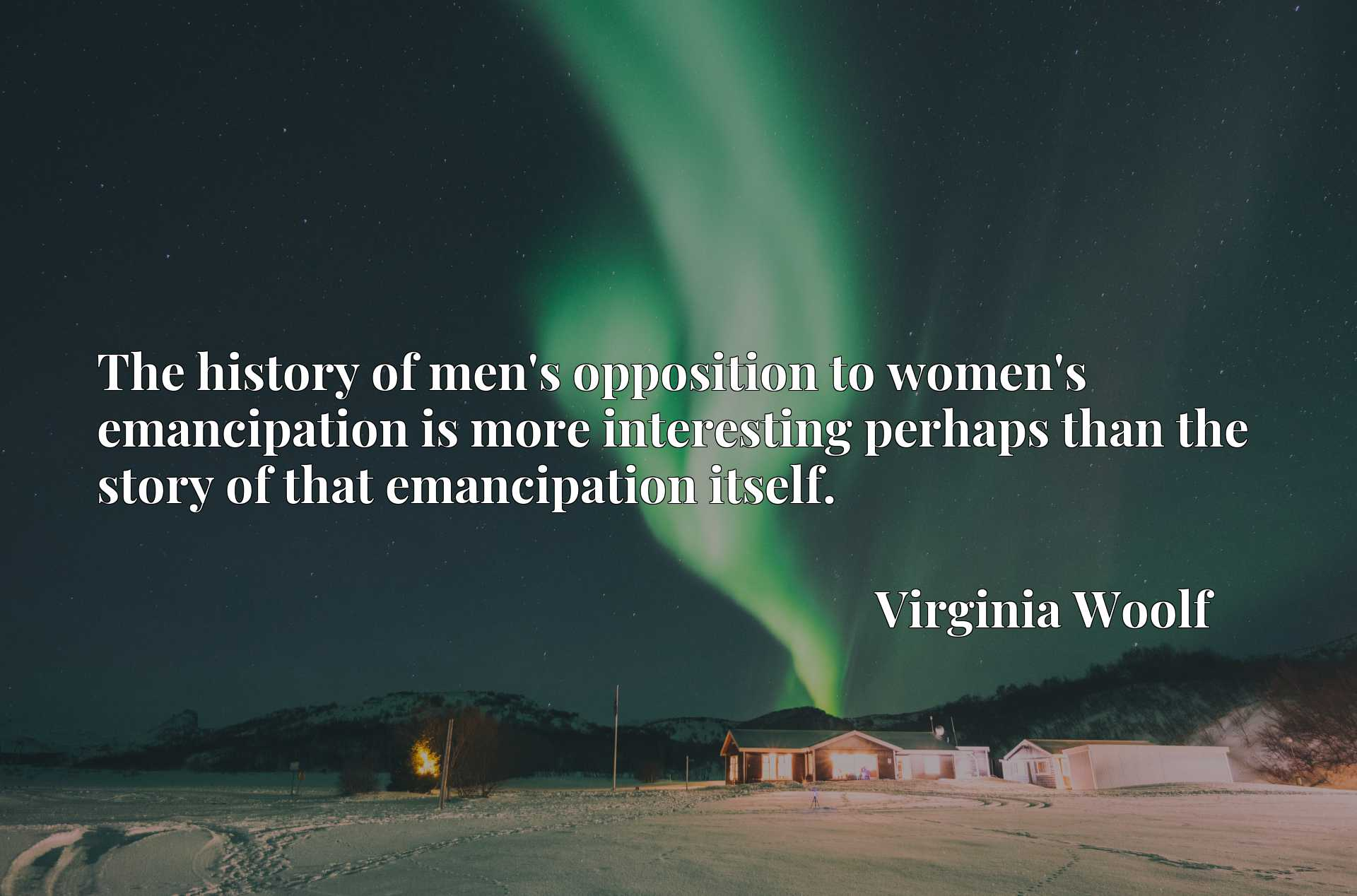 The history of men's opposition to women's emancipation is more interesting perhaps than the story of that emancipation itself.