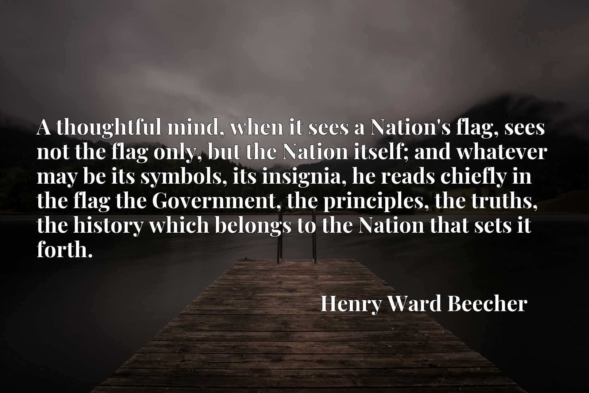 A thoughtful mind, when it sees a Nation's flag, sees not the flag only, but the Nation itself; and whatever may be its symbols, its insignia, he reads chiefly in the flag the Government, the principles, the truths, the history which belongs to the Nation that sets it forth.