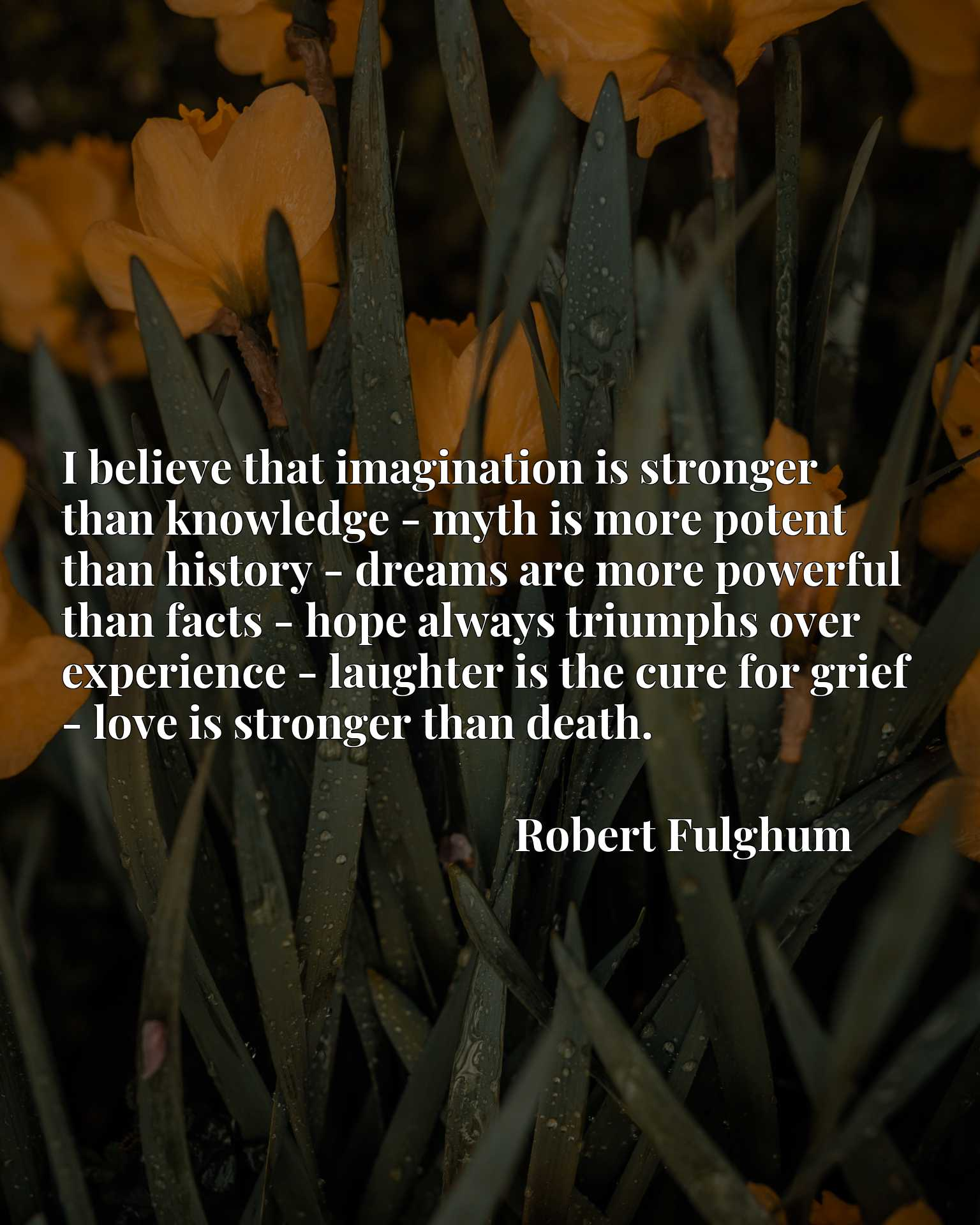 I believe that imagination is stronger than knowledge - myth is more potent than history - dreams are more powerful than facts - hope always triumphs over experience - laughter is the cure for grief - love is stronger than death.