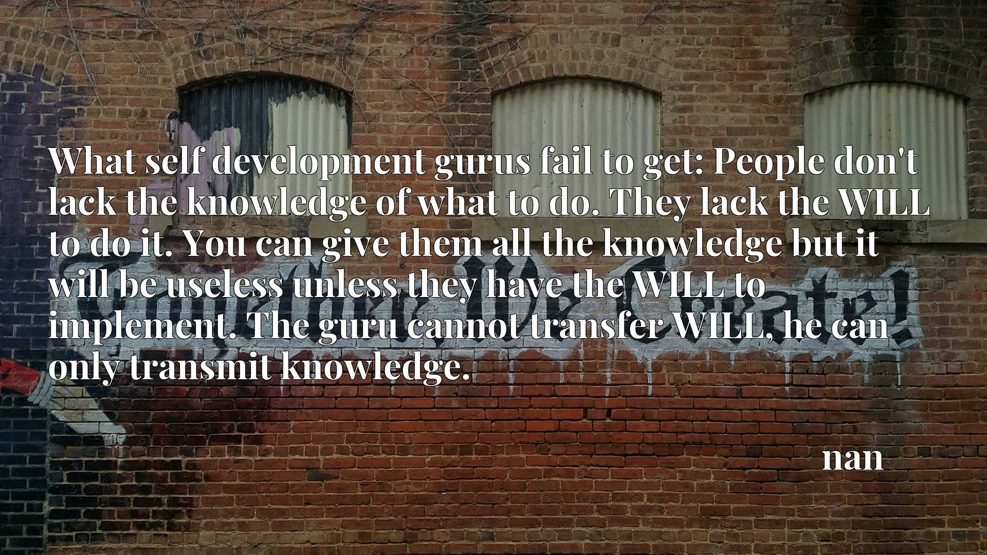 What self development gurus fail to get: People don't lack the knowledge of what to do. They lack the WILL to do it. You can give them all the knowledge but it will be useless unless they have the WILL to implement. The guru cannot transfer WILL, he can only transmit knowledge.