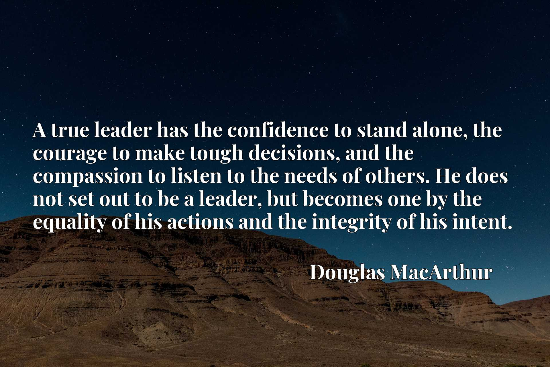 A true leader has the confidence to stand alone, the courage to make tough decisions, and the compassion to listen to the needs of others. He does not set out to be a leader, but becomes one by the equality of his actions and the integrity of his intent.