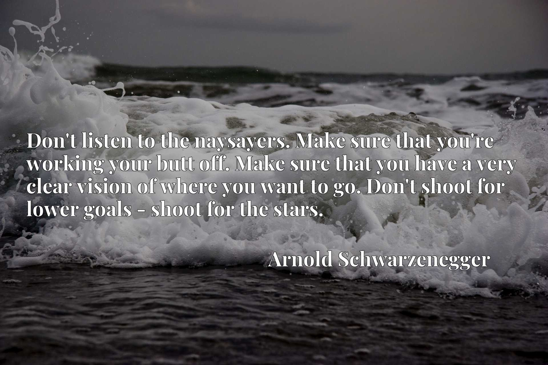 Don't listen to the naysayers. Make sure that you're working your butt off. Make sure that you have a very clear vision of where you want to go. Don't shoot for lower goals - shoot for the stars.