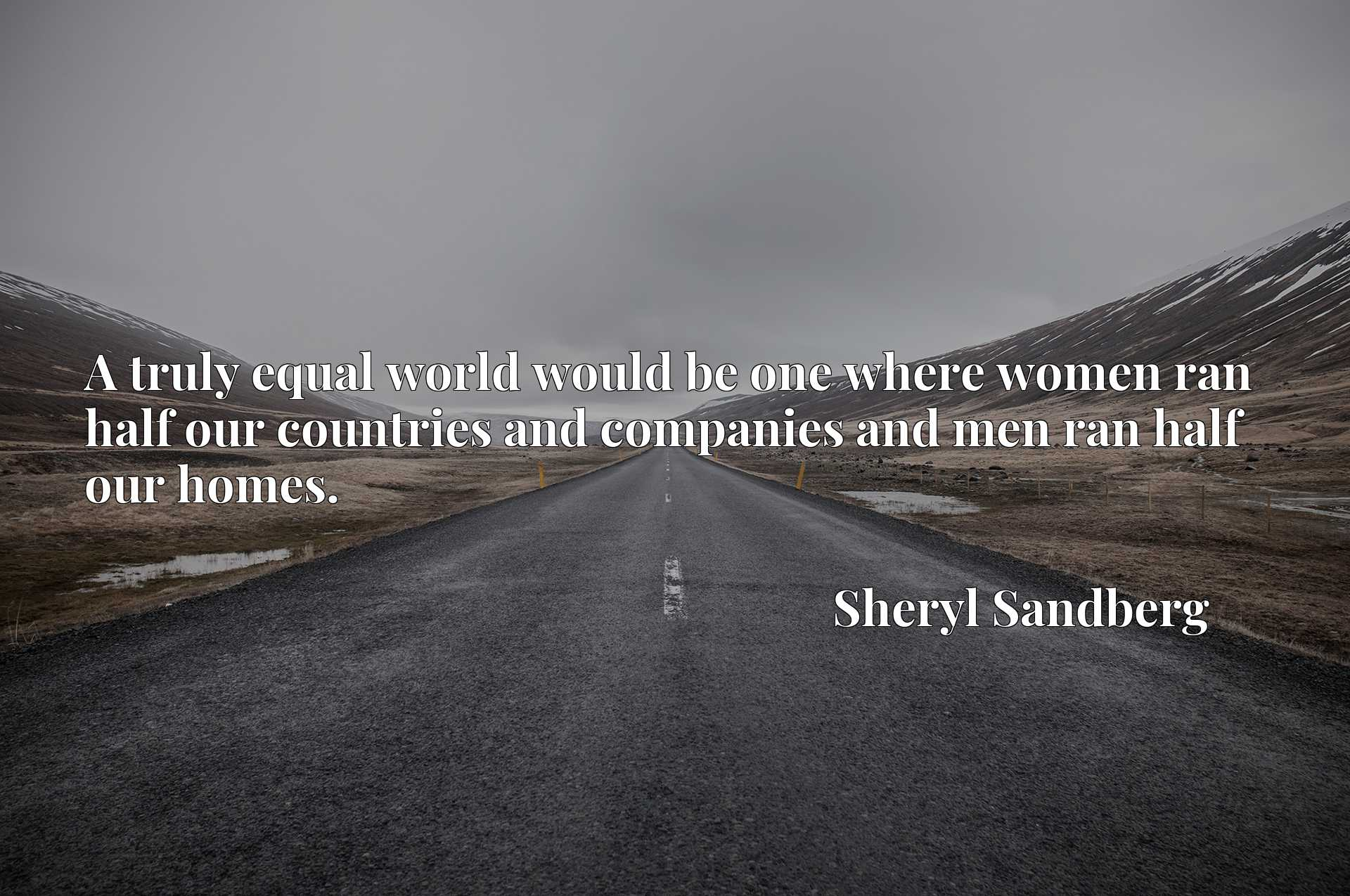A truly equal world would be one where women ran half our countries and companies and men ran half our homes.