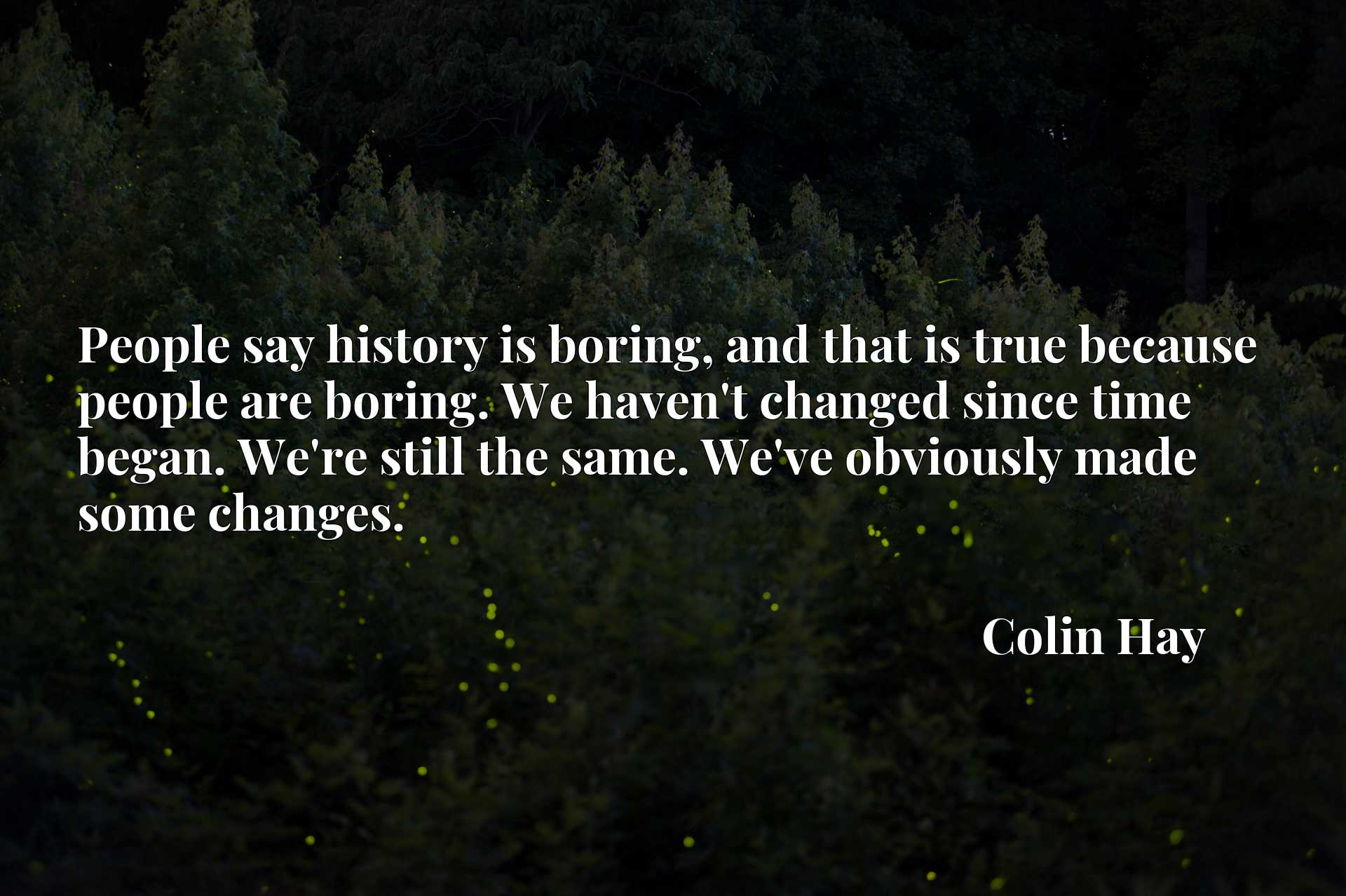 People say history is boring, and that is true because people are boring. We haven't changed since time began. We're still the same. We've obviously made some changes.
