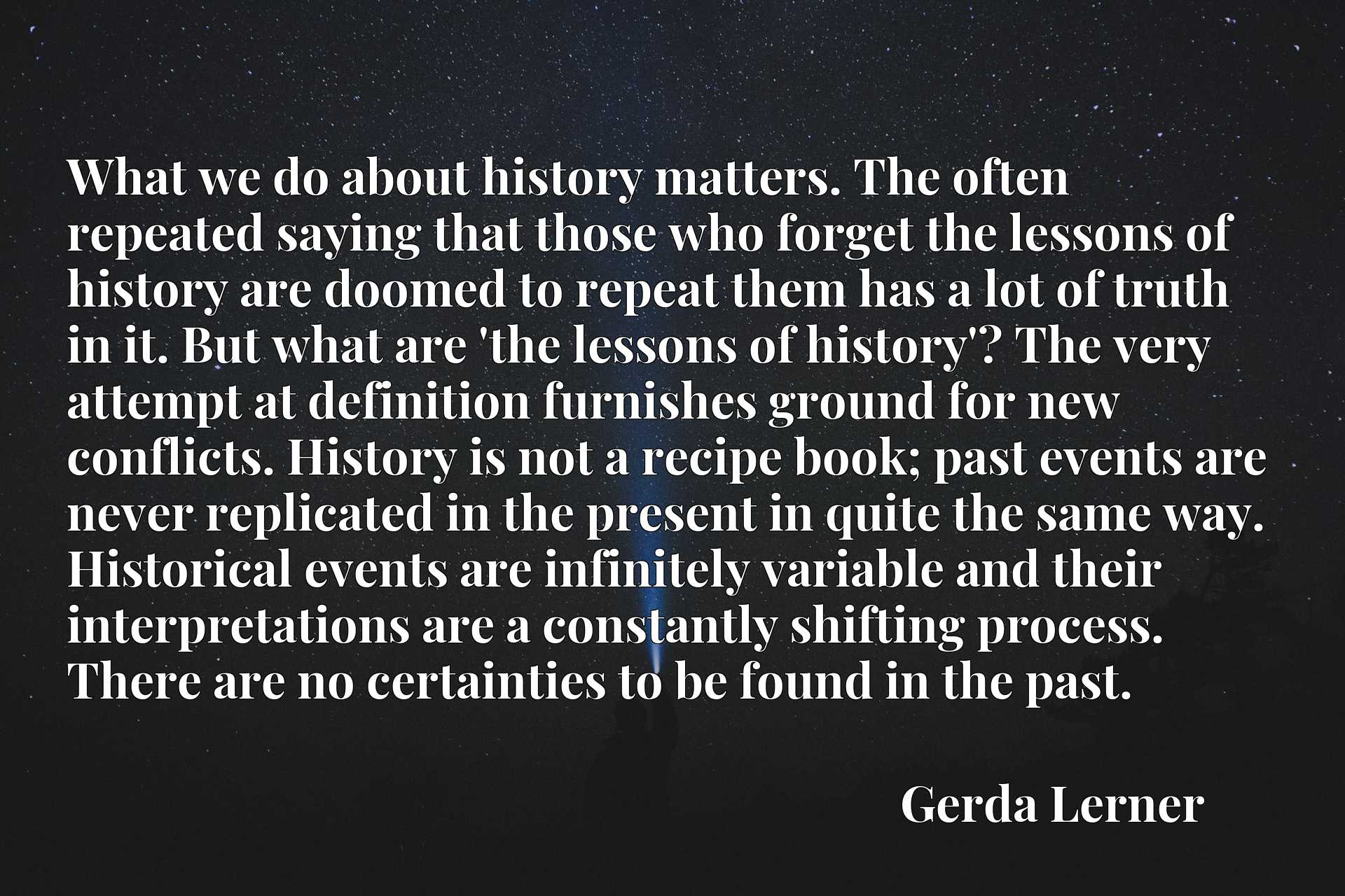 What we do about history matters. The often repeated saying that those who forget the lessons of history are doomed to repeat them has a lot of truth in it. But what are 'the lessons of history'? The very attempt at definition furnishes ground for new conflicts. History is not a recipe book; past events are never replicated in the present in quite the same way. Historical events are infinitely variable and their interpretations are a constantly shifting process. There are no certainties to be found in the past.