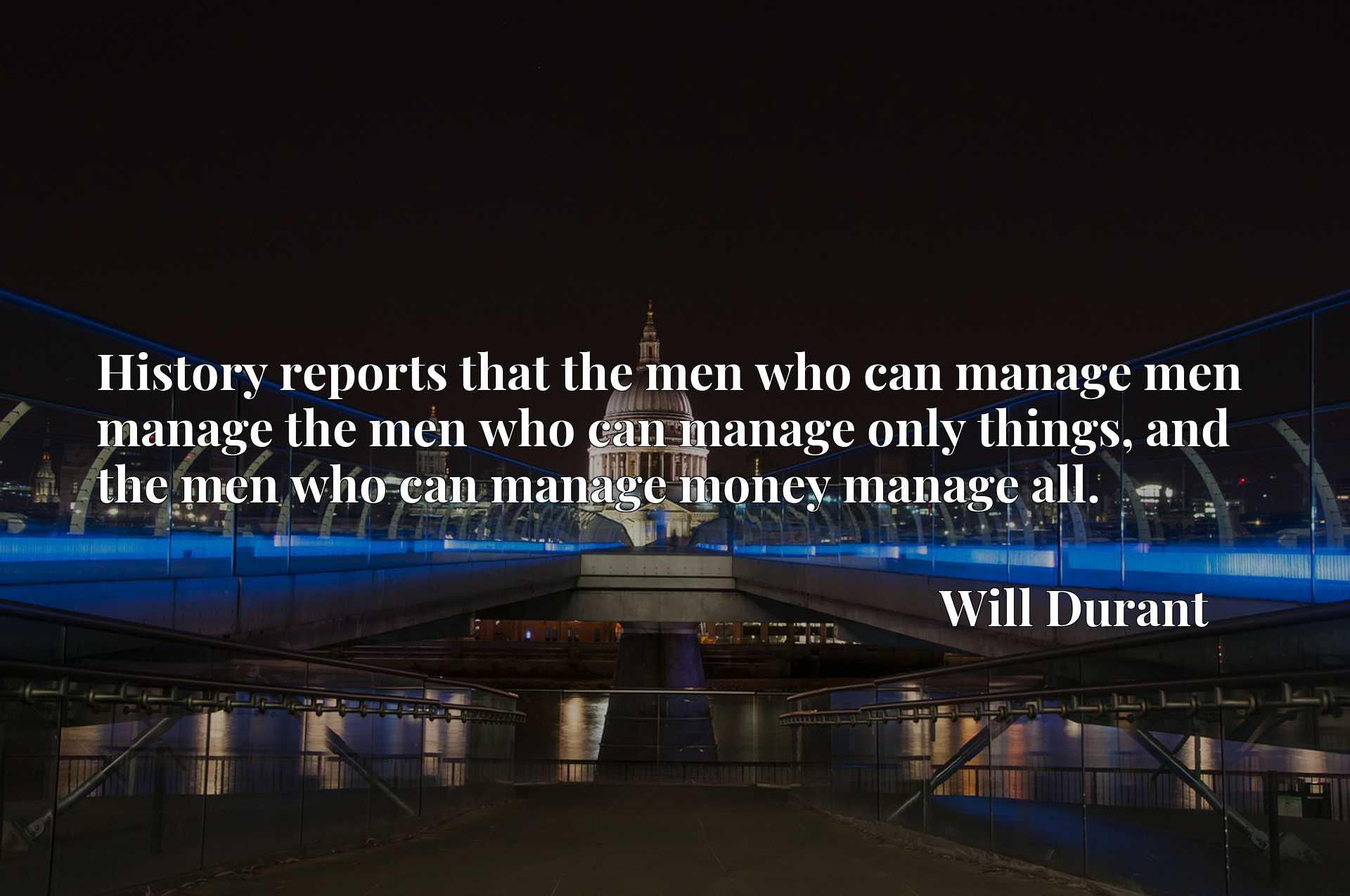 History reports that the men who can manage men manage the men who can manage only things, and the men who can manage money manage all.