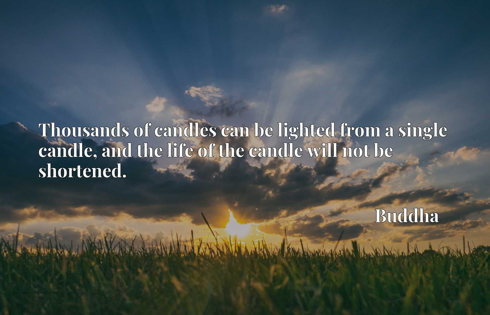 Thousands of candles can be lighted from a single candle, and the life of the candle will not be shortened.