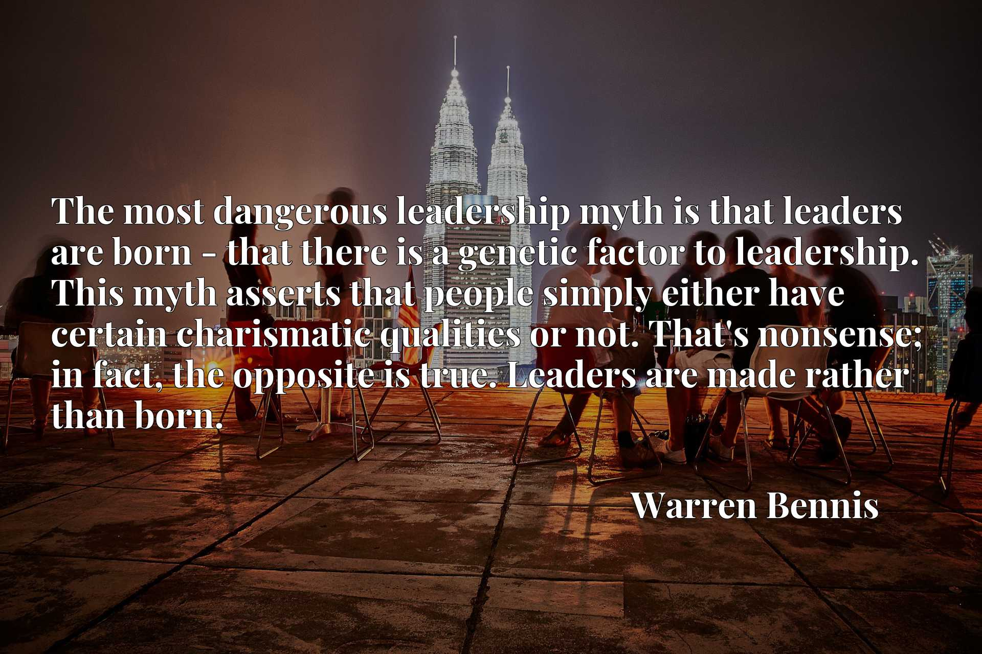 The most dangerous leadership myth is that leaders are born - that there is a genetic factor to leadership. This myth asserts that people simply either have certain charismatic qualities or not. That's nonsense; in fact, the opposite is true. Leaders are made rather than born.