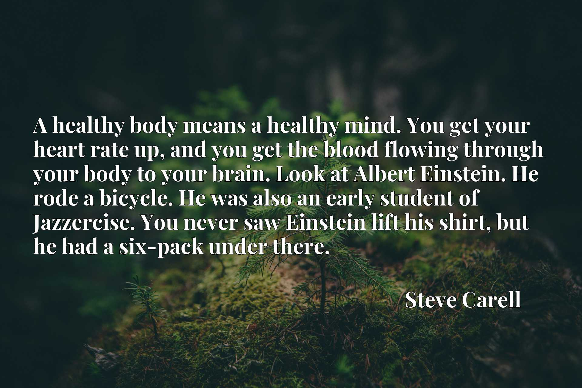 A healthy body means a healthy mind. You get your heart rate up, and you get the blood flowing through your body to your brain. Look at Albert Einstein. He rode a bicycle. He was also an early student of Jazzercise. You never saw Einstein lift his shirt, but he had a six-pack under there.