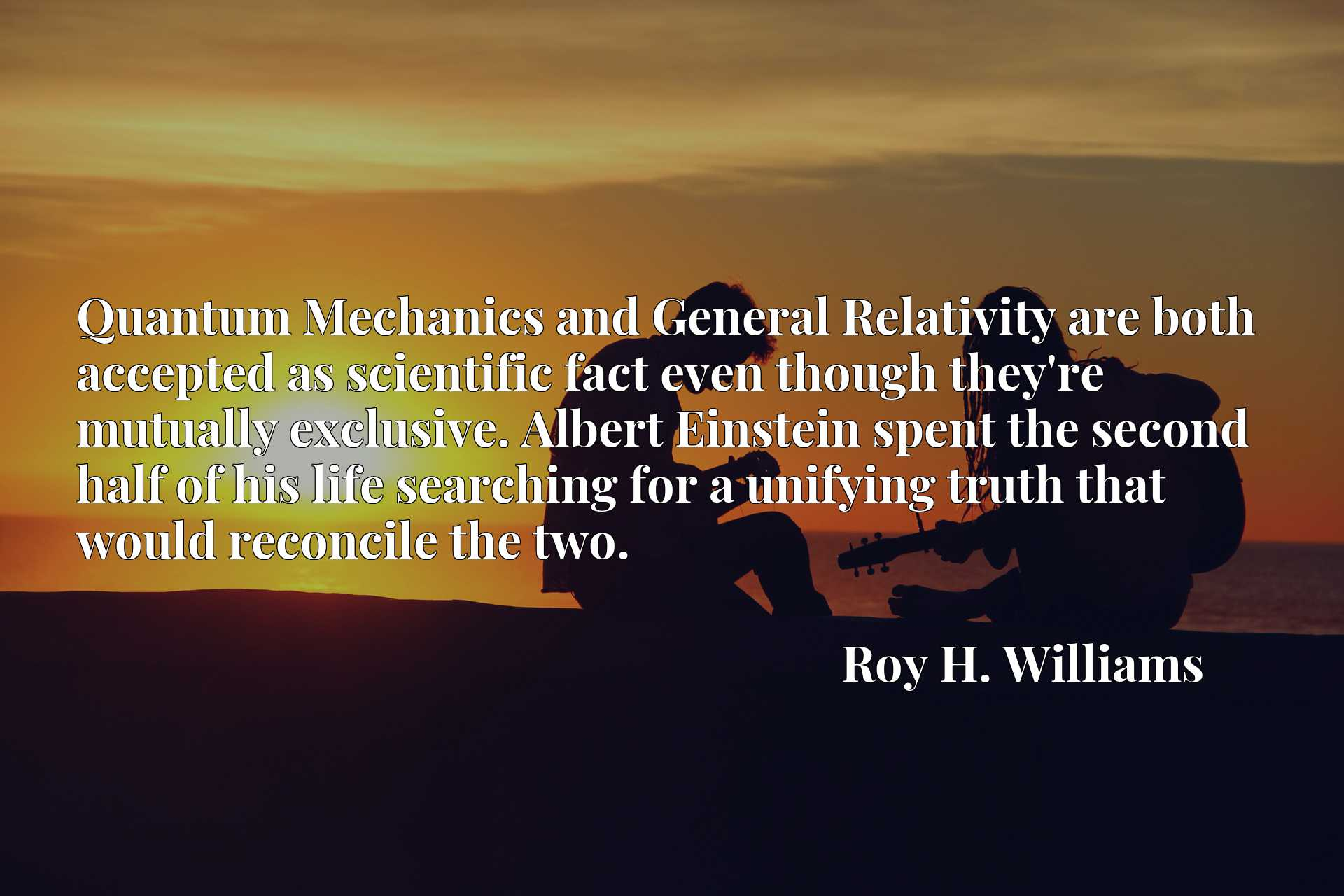 Quantum Mechanics and General Relativity are both accepted as scientific fact even though they're mutually exclusive. Albert Einstein spent the second half of his life searching for a unifying truth that would reconcile the two.