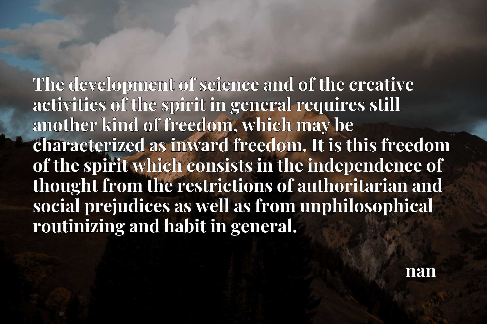 The development of science and of the creative activities of the spirit in general requires still another kind of freedom, which may be characterized as inward freedom. It is this freedom of the spirit which consists in the independence of thought from the restrictions of authoritarian and social prejudices as well as from unphilosophical routinizing and habit in general.