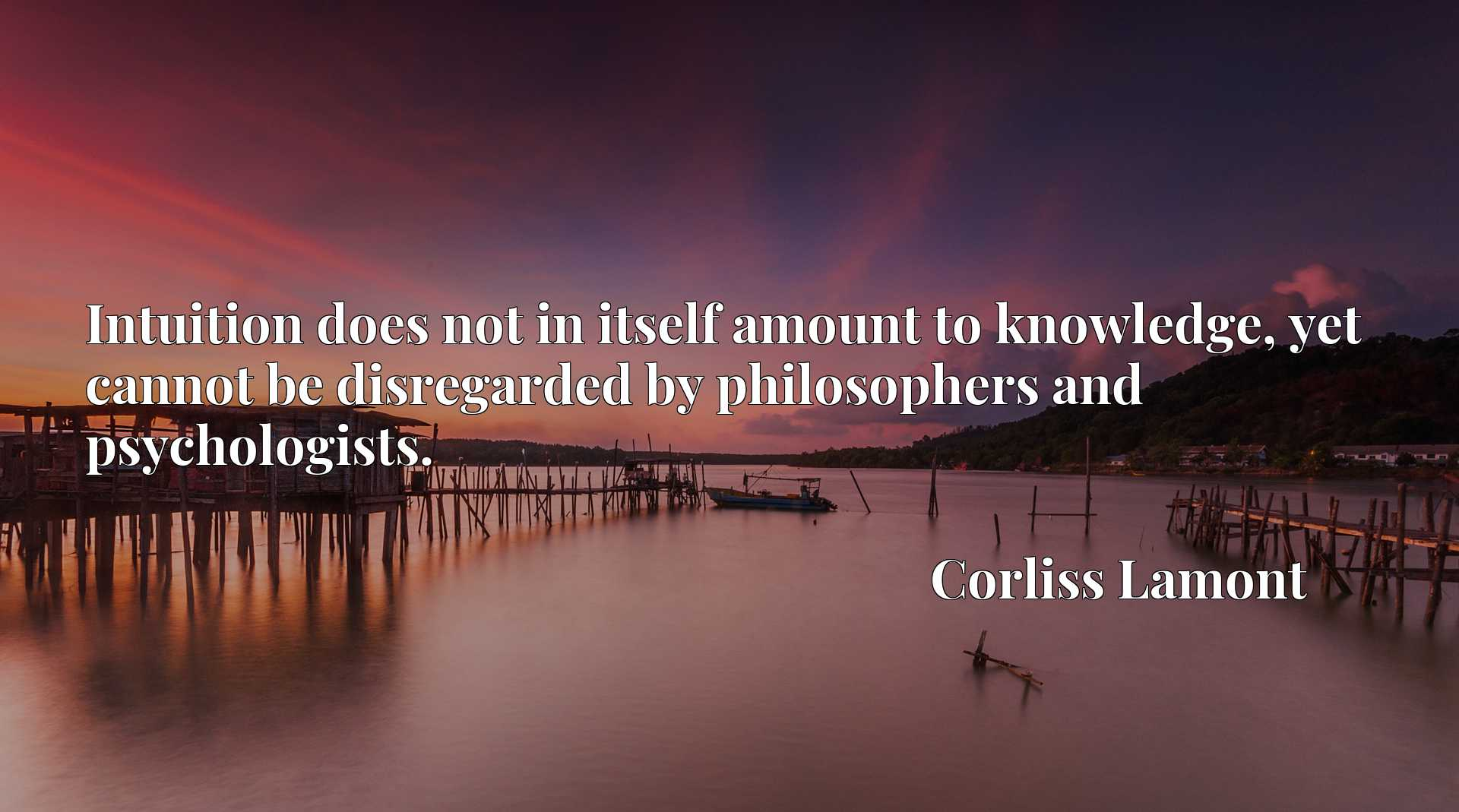 Intuition does not in itself amount to knowledge, yet cannot be disregarded by philosophers and psychologists.