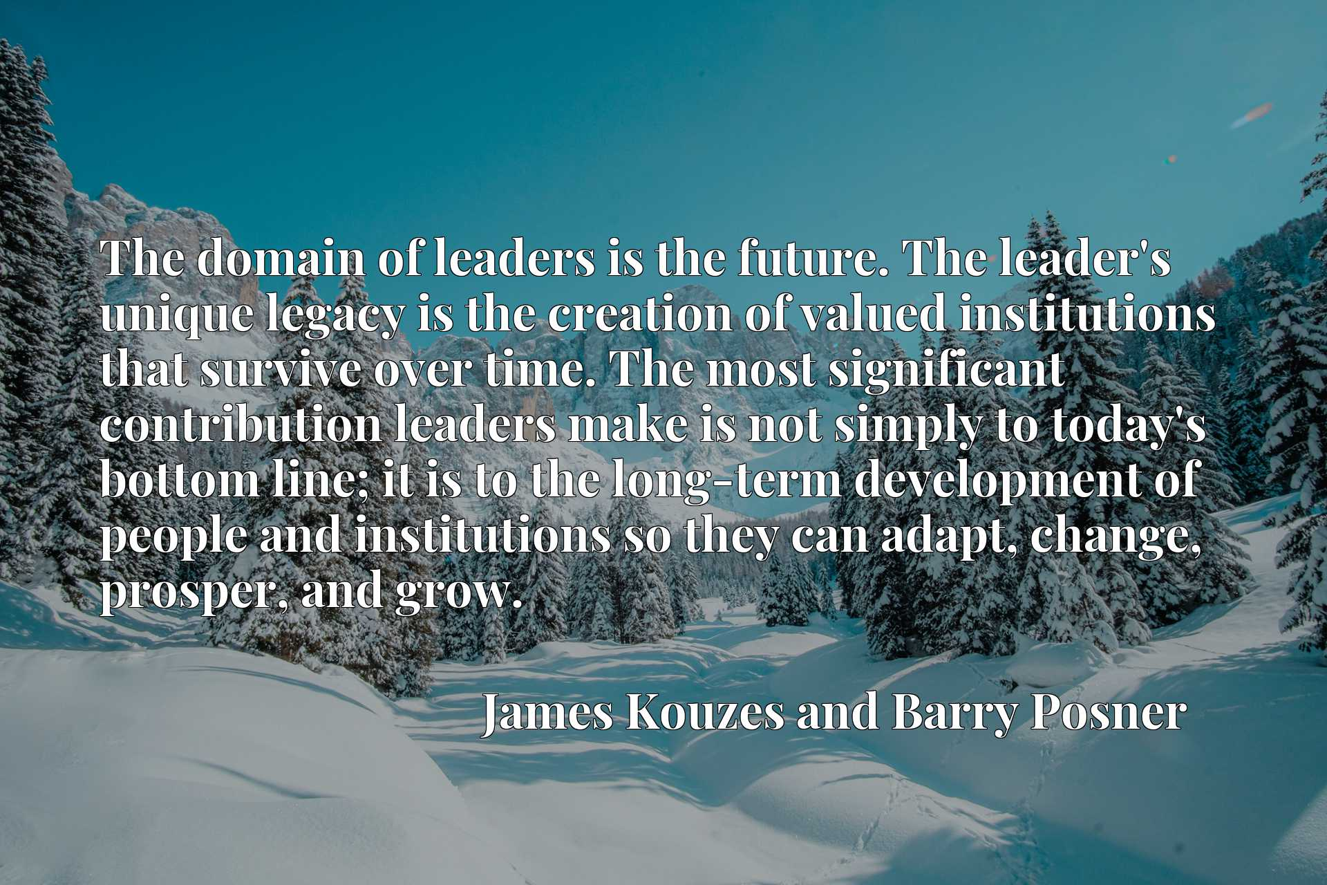 The domain of leaders is the future. The leader's unique legacy is the creation of valued institutions that survive over time. The most significant contribution leaders make is not simply to today's bottom line; it is to the long-term development of people and institutions so they can adapt, change, prosper, and grow.
