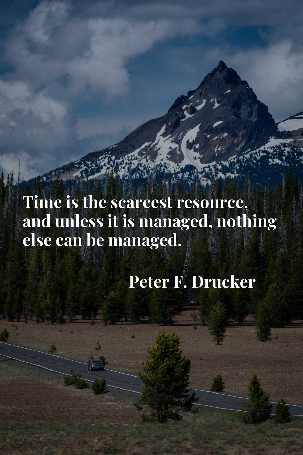 Time is the scarcest resource, and unless it is managed, nothing else can be managed.