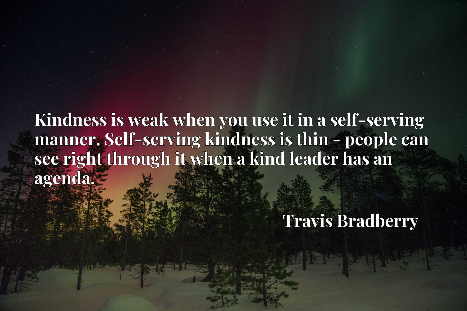 Kindness is weak when you use it in a self-serving manner. Self-serving kindness is thin - people can see right through it when a kind leader has an agenda.