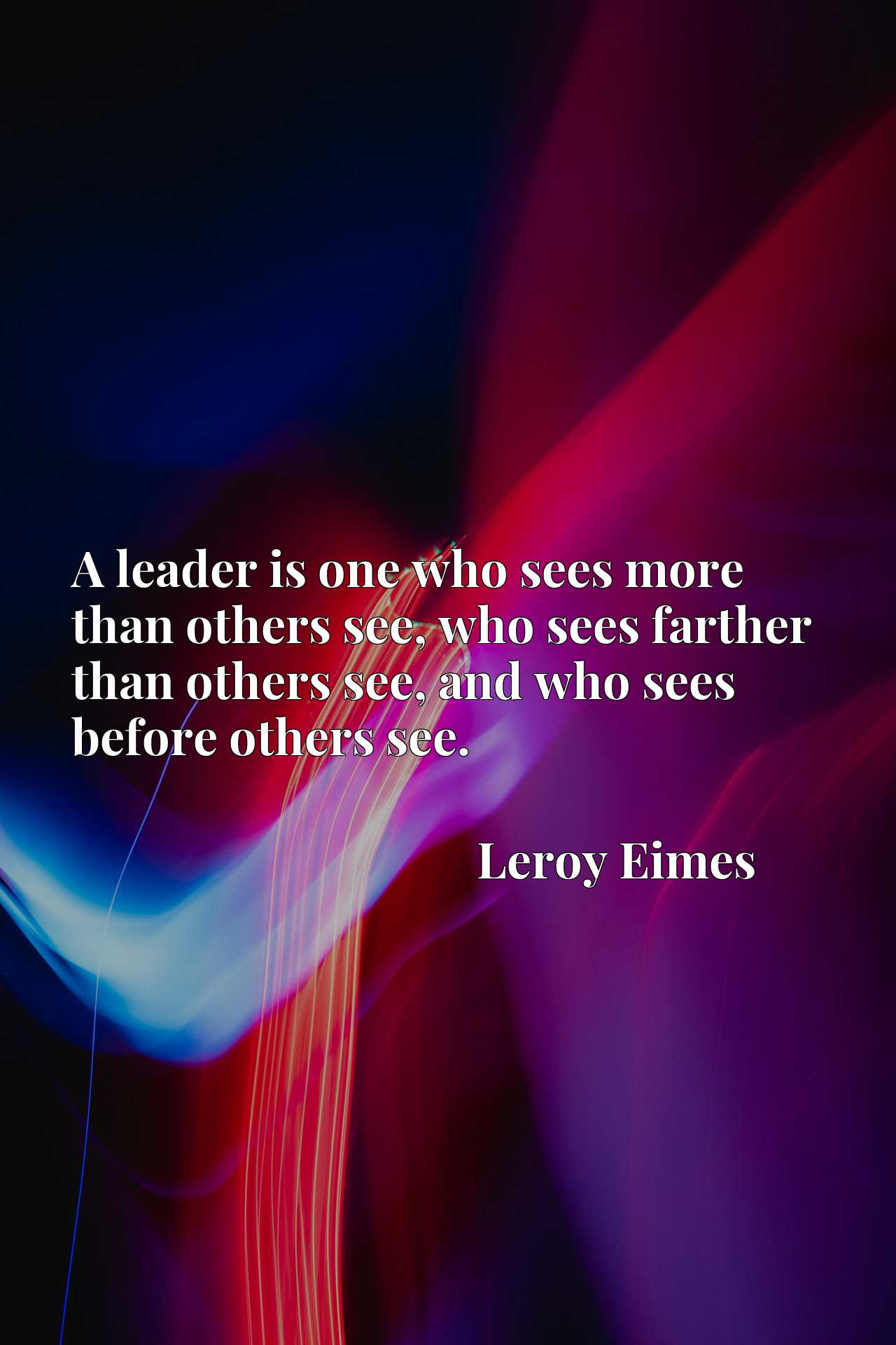 A leader is one who sees more than others see, who sees farther than others see, and who sees before others see.