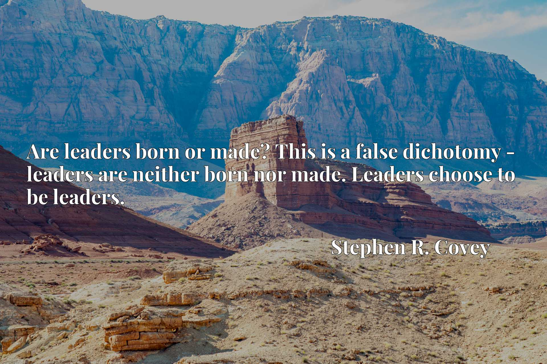 Are leaders born or made? This is a false dichotomy - leaders are neither born nor made. Leaders choose to be leaders.