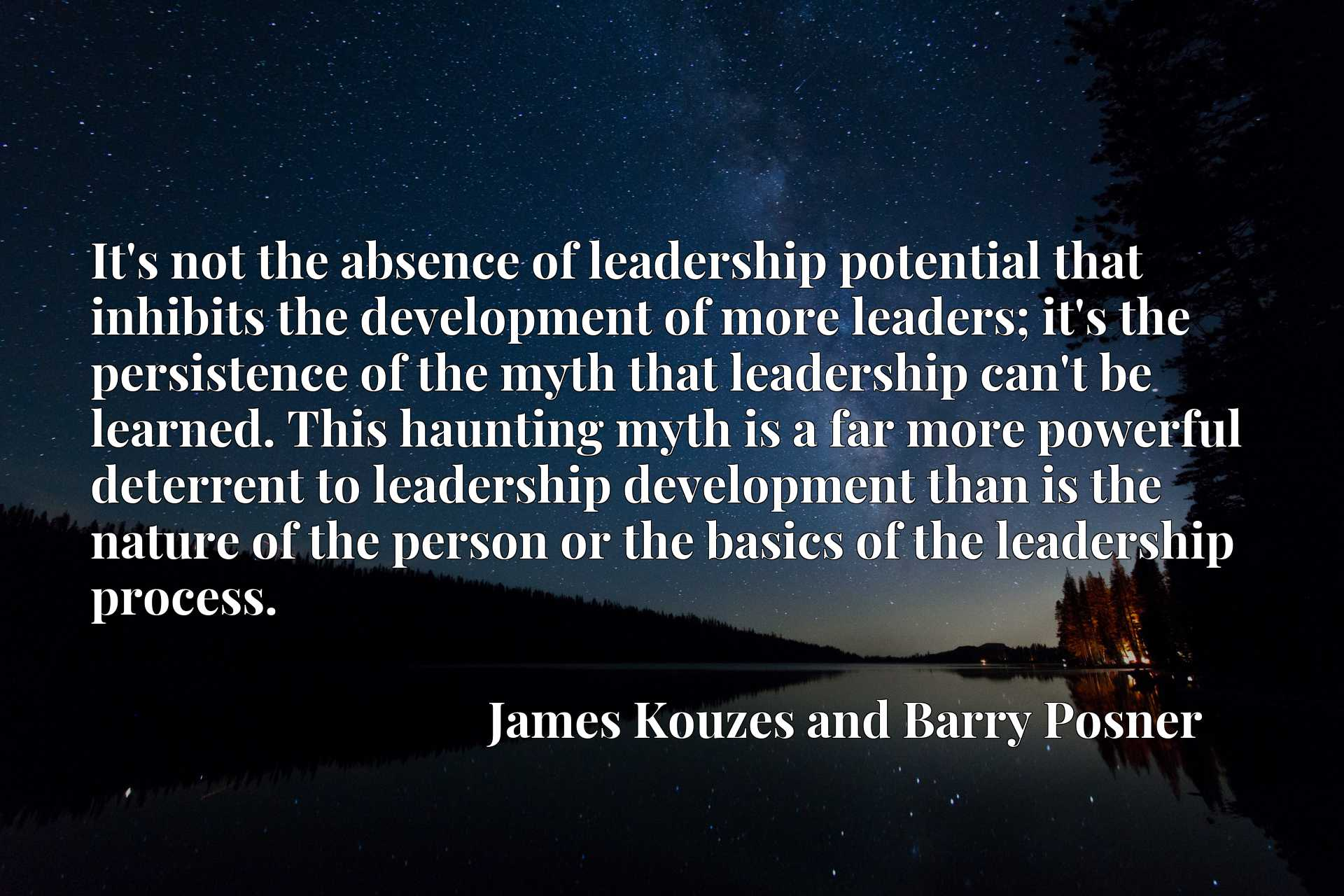 It's not the absence of leadership potential that inhibits the development of more leaders; it's the persistence of the myth that leadership can't be learned. This haunting myth is a far more powerful deterrent to leadership development than is the nature of the person or the basics of the leadership process.