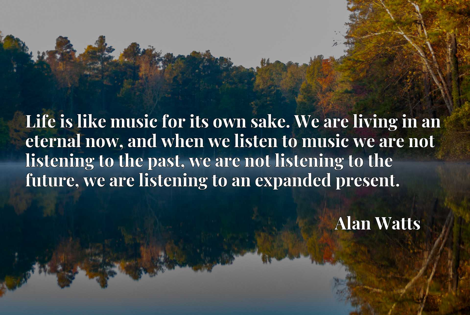Life is like music for its own sake. We are living in an eternal now, and when we listen to music we are not listening to the past, we are not listening to the future, we are listening to an expanded present.