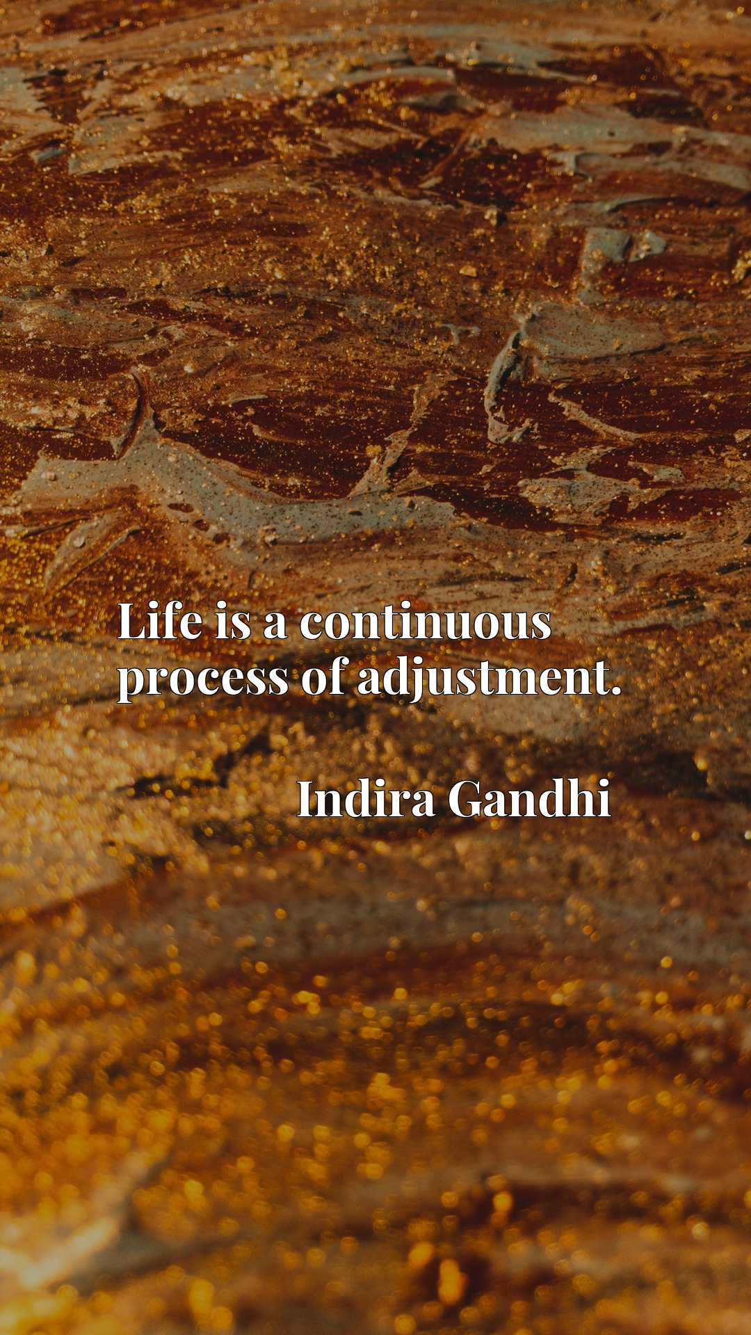 Life is a continuous process of adjustment.