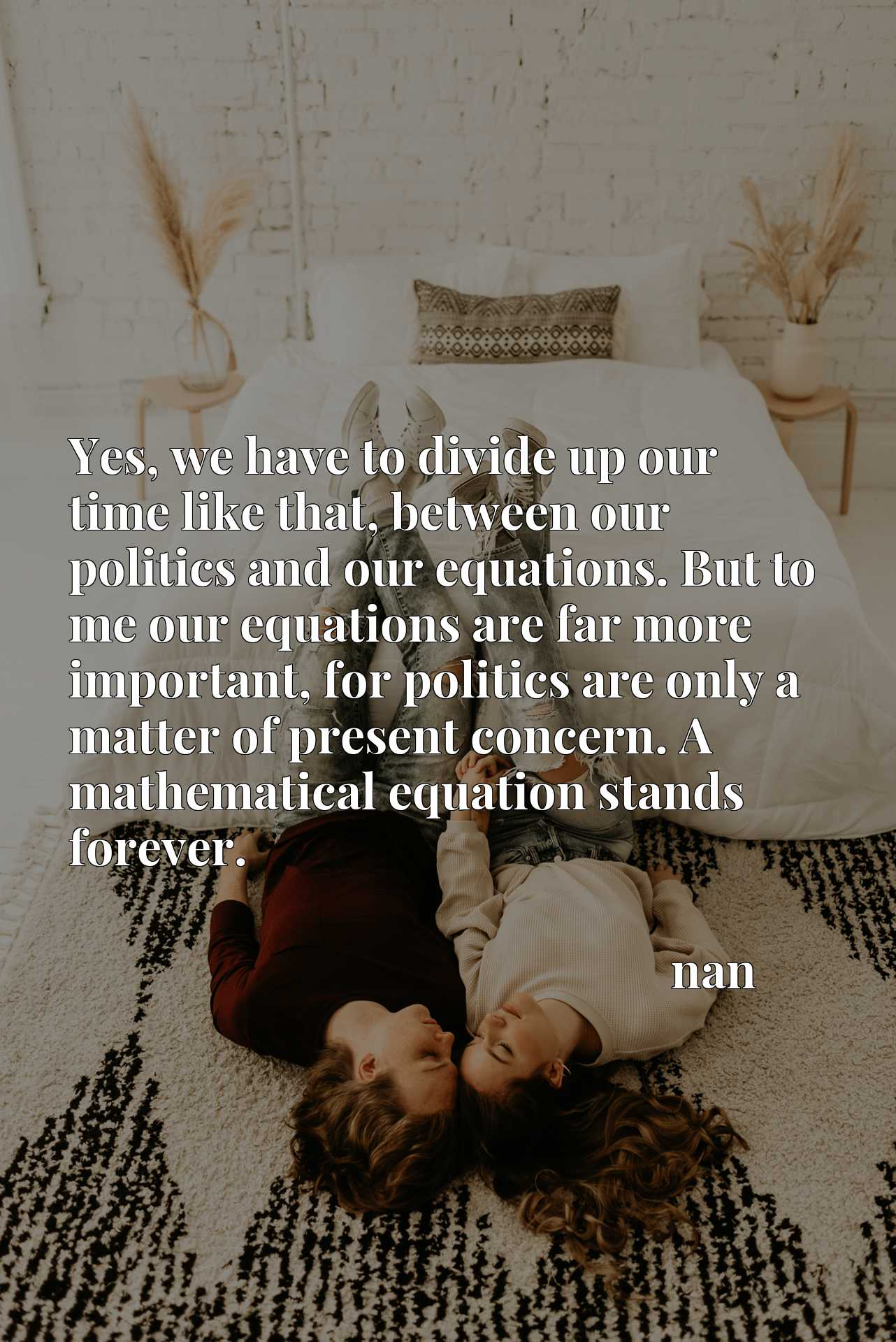 Yes, we have to divide up our time like that, between our politics and our equations. But to me our equations are far more important, for politics are only a matter of present concern. A mathematical equation stands forever.