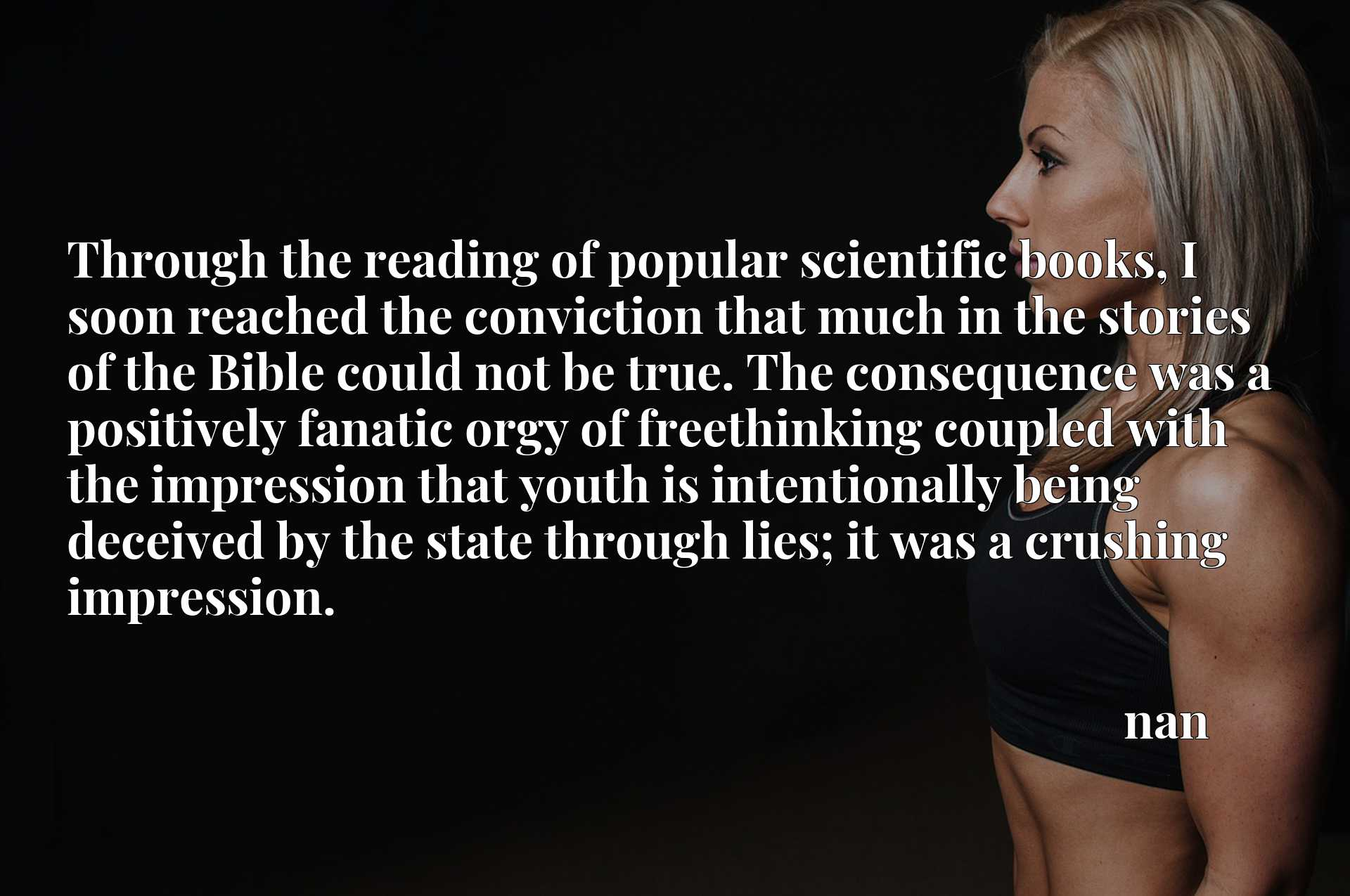 Through the reading of popular scientific books, I soon reached the conviction that much in the stories of the Bible could not be true. The consequence was a positively fanatic orgy of freethinking coupled with the impression that youth is intentionally being deceived by the state through lies; it was a crushing impression.