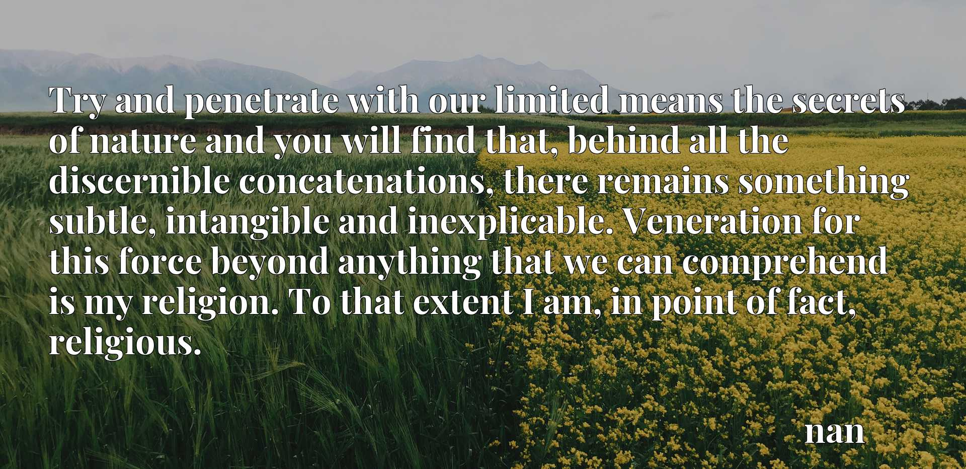Try and penetrate with our limited means the secrets of nature and you will find that, behind all the discernible concatenations, there remains something subtle, intangible and inexplicable. Veneration for this force beyond anything that we can comprehend is my religion. To that extent I am, in point of fact, religious.