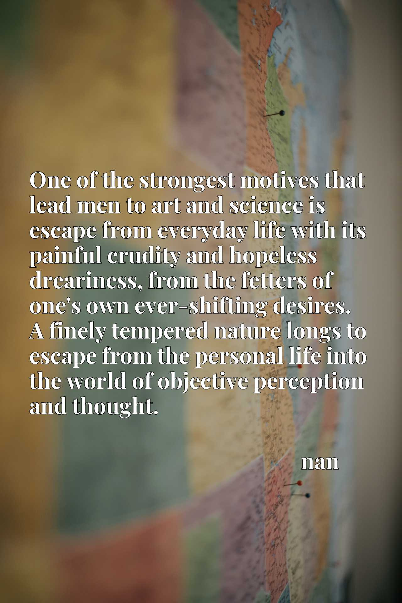 One of the strongest motives that lead men to art and science is escape from everyday life with its painful crudity and hopeless dreariness, from the fetters of one's own ever-shifting desires. A finely tempered nature longs to escape from the personal life into the world of objective perception and thought.