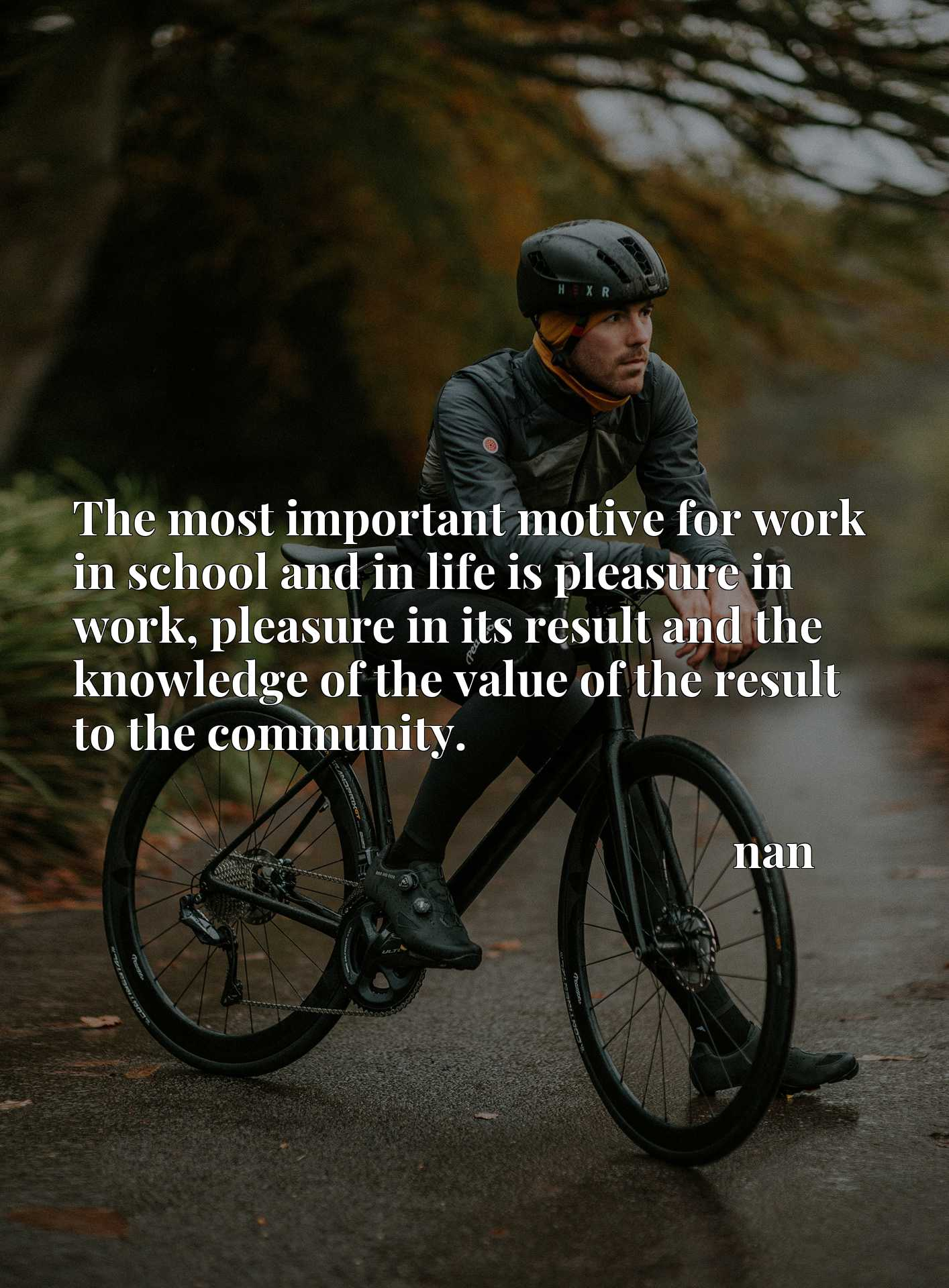The most important motive for work in school and in life is pleasure in work, pleasure in its result and the knowledge of the value of the result to the community.