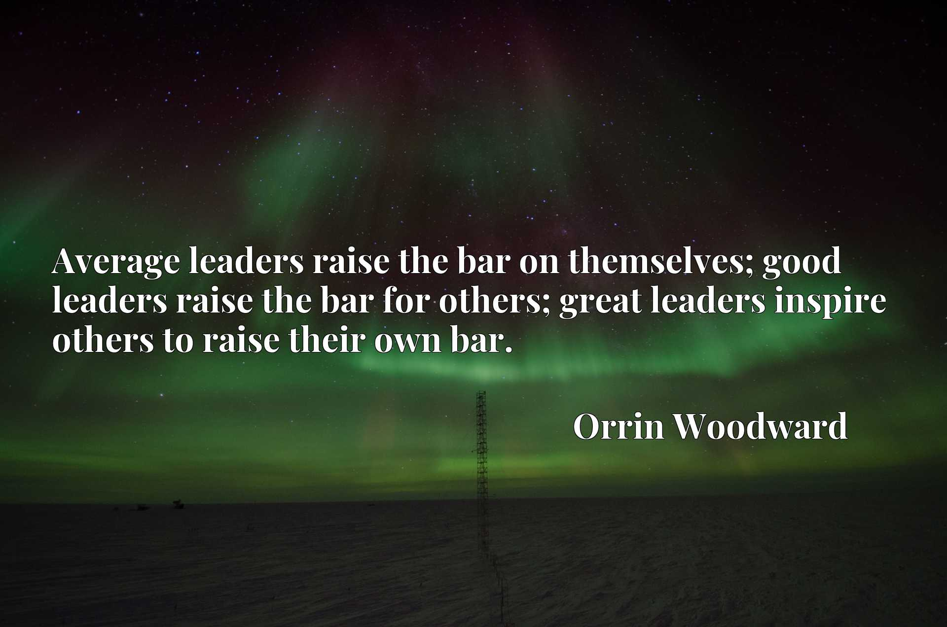 Average leaders raise the bar on themselves; good leaders raise the bar for others; great leaders inspire others to raise their own bar.