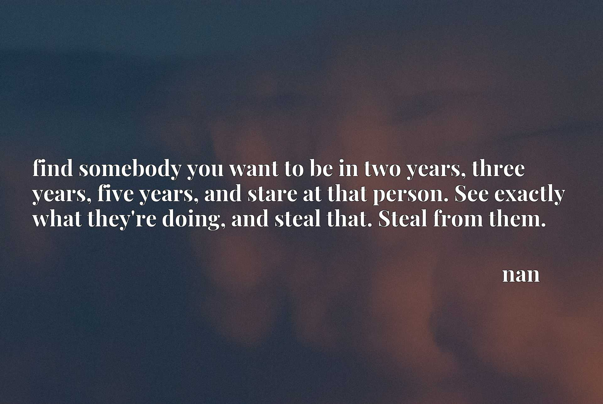 find somebody you want to be in two years, three years, five years, and stare at that person. See exactly what they're doing, and steal that. Steal from them.