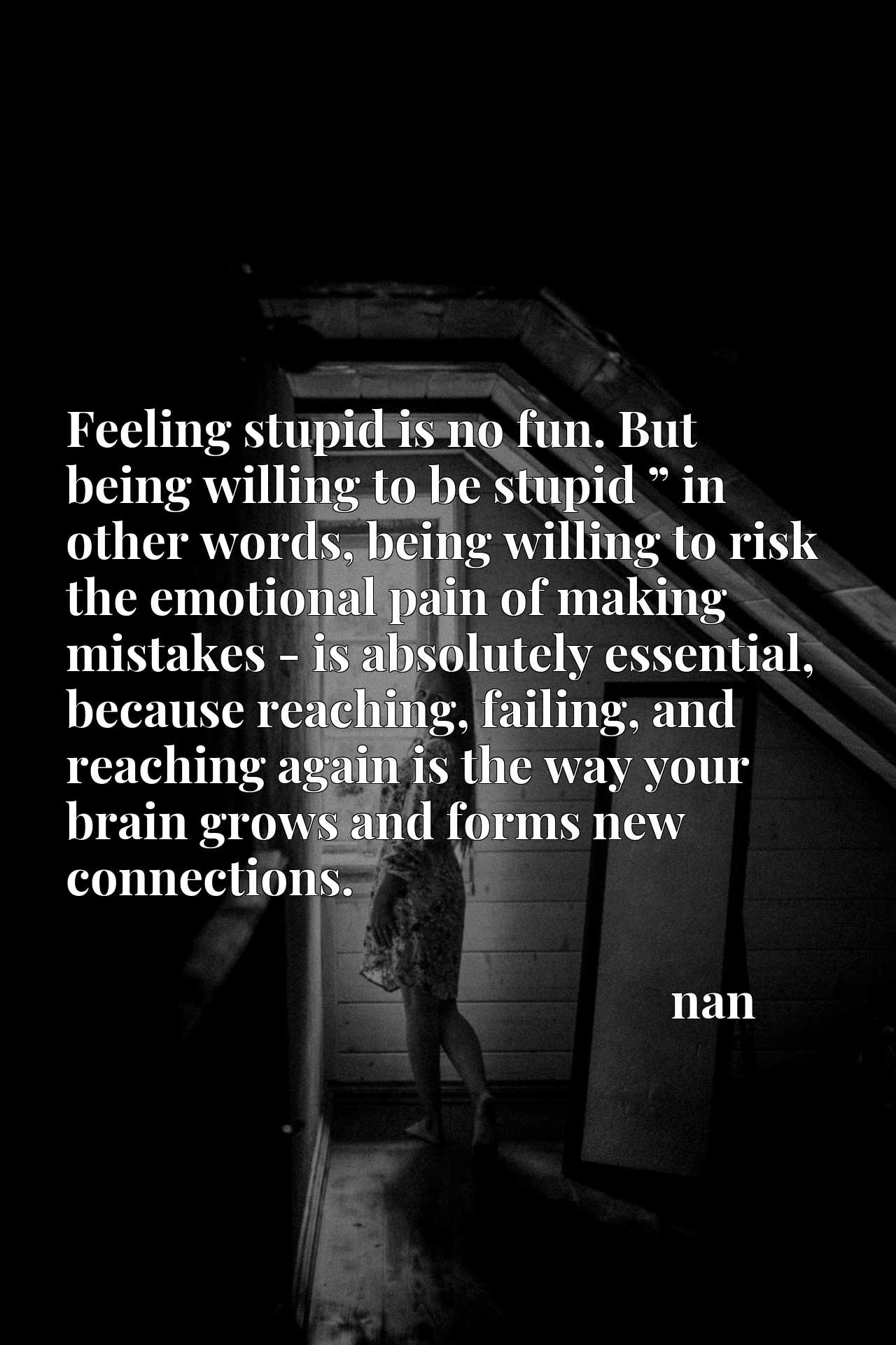 """Feeling stupid is no fun. But being willing to be stupid """" in other words, being willing to risk the emotional pain of making mistakes - is absolutely essential, because reaching, failing, and reaching again is the way your brain grows and forms new connections."""