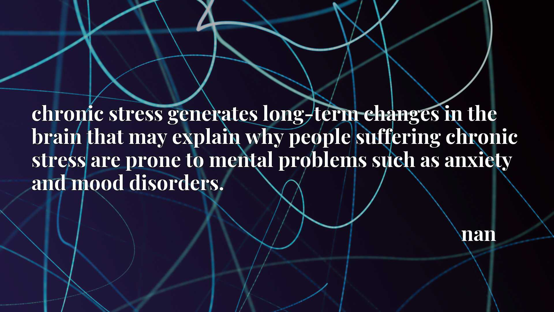chronic stress generates long-term changes in the brain that may explain why people suffering chronic stress are prone to mental problems such as anxiety and mood disorders.