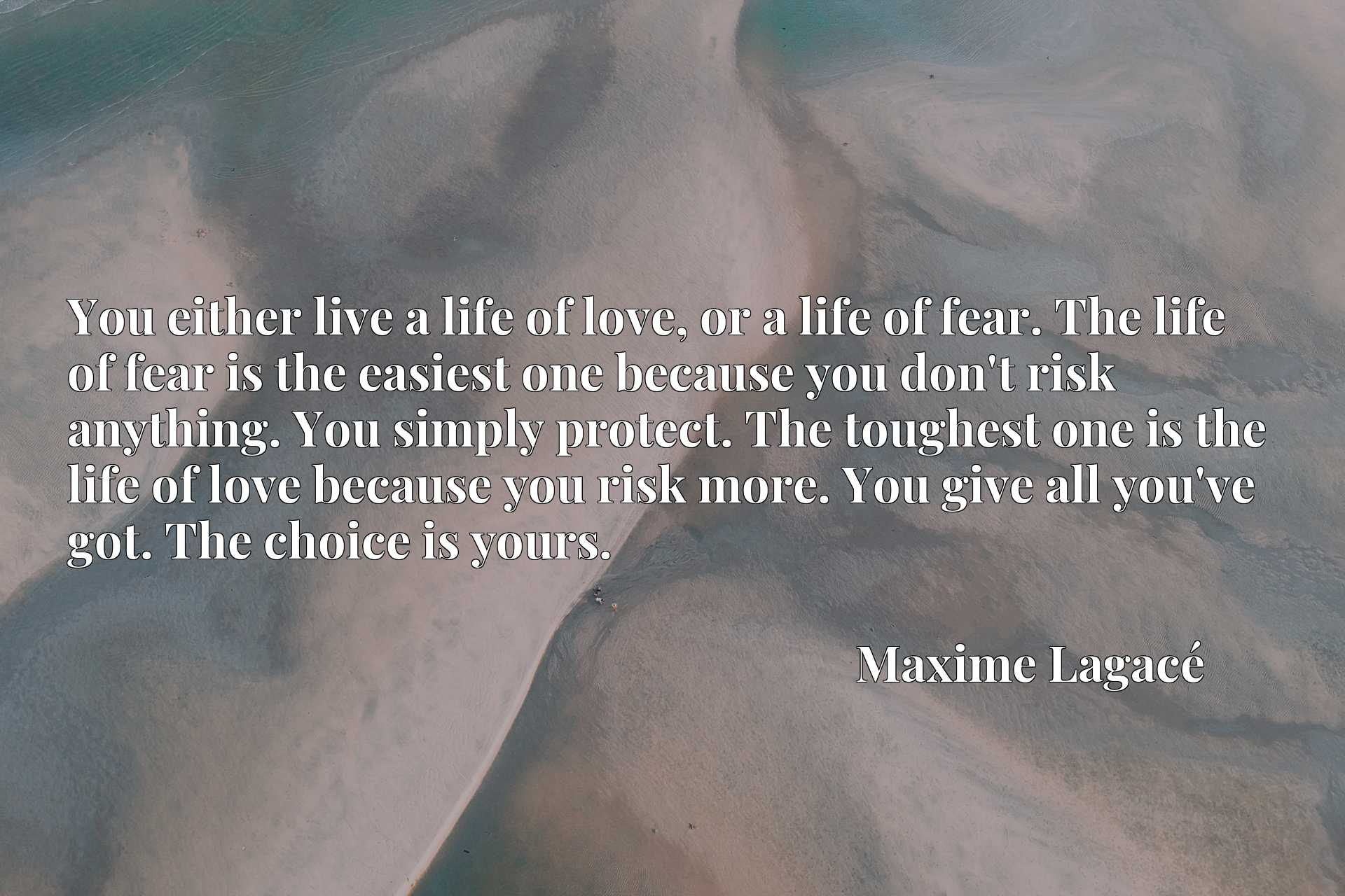 You either live a life of love, or a life of fear. The life of fear is the easiest one because you don't risk anything. You simply protect. The toughest one is the life of love because you risk more. You give all you've got. The choice is yours.