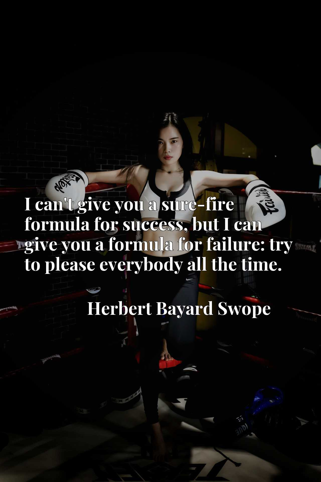 I can't give you a sure-fire formula for success, but I can give you a formula for failure: try to please everybody all the time.