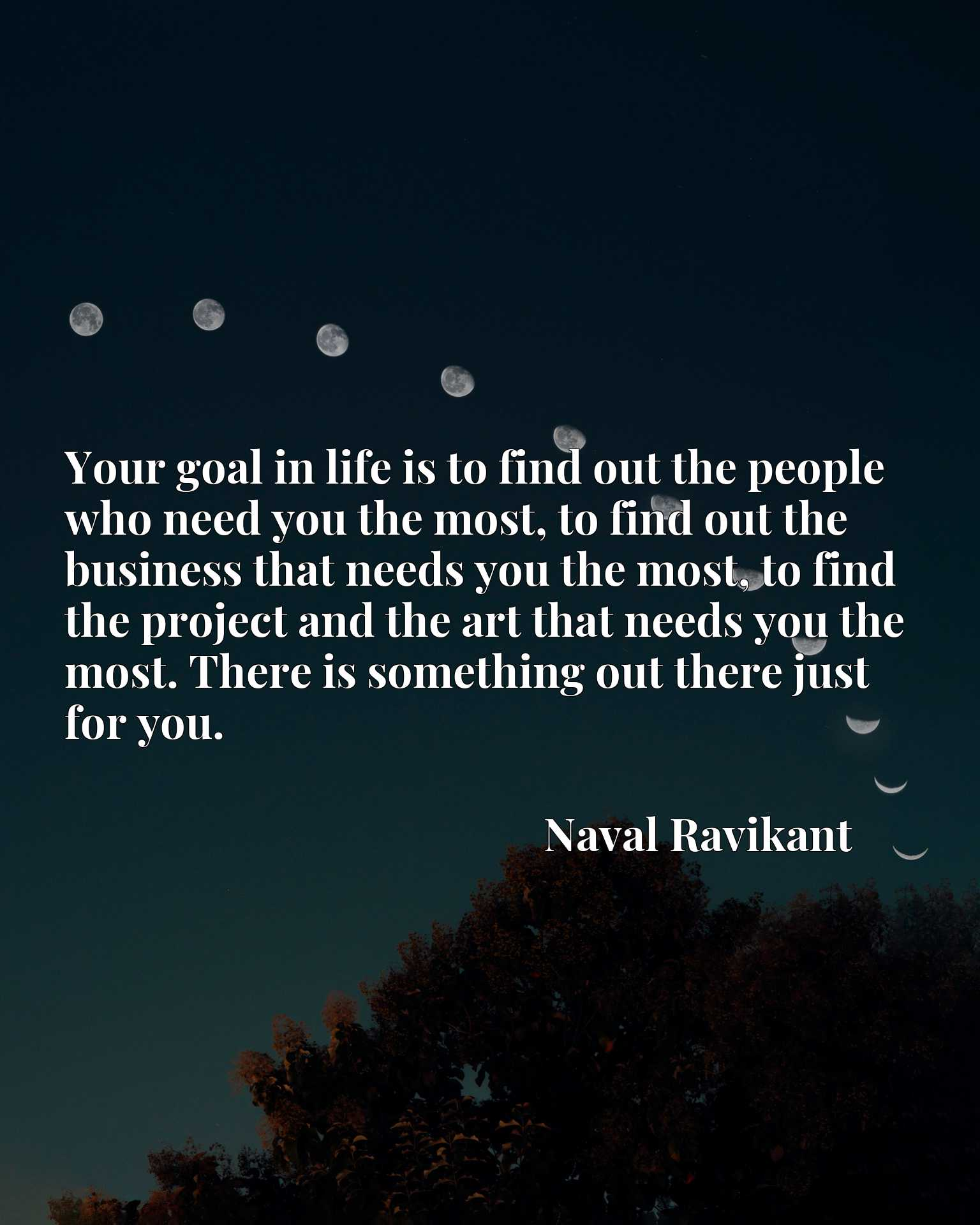 Your goal in life is to find out the people who need you the most, to find out the business that needs you the most, to find the project and the art that needs you the most. There is something out there just for you.
