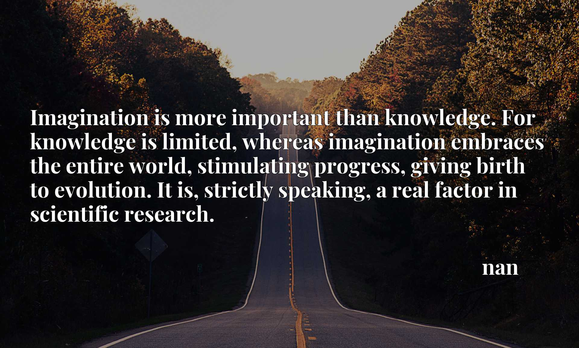 Imagination is more important than knowledge. For knowledge is limited, whereas imagination embraces the entire world, stimulating progress, giving birth to evolution. It is, strictly speaking, a real factor in scientific research.