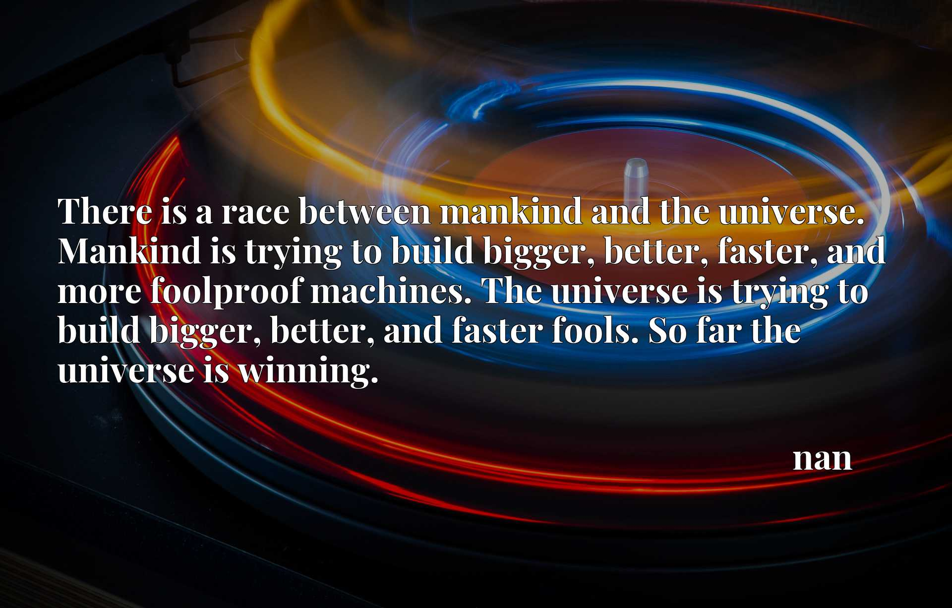 There is a race between mankind and the universe. Mankind is trying to build bigger, better, faster, and more foolproof machines. The universe is trying to build bigger, better, and faster fools. So far the universe is winning.