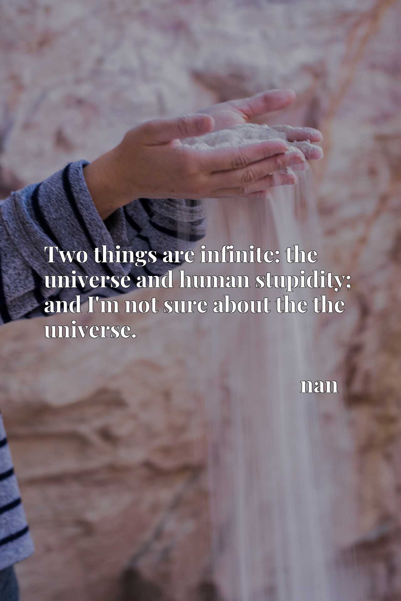 Two things are infinite: the universe and human stupidity; and I'm not sure about the the universe.