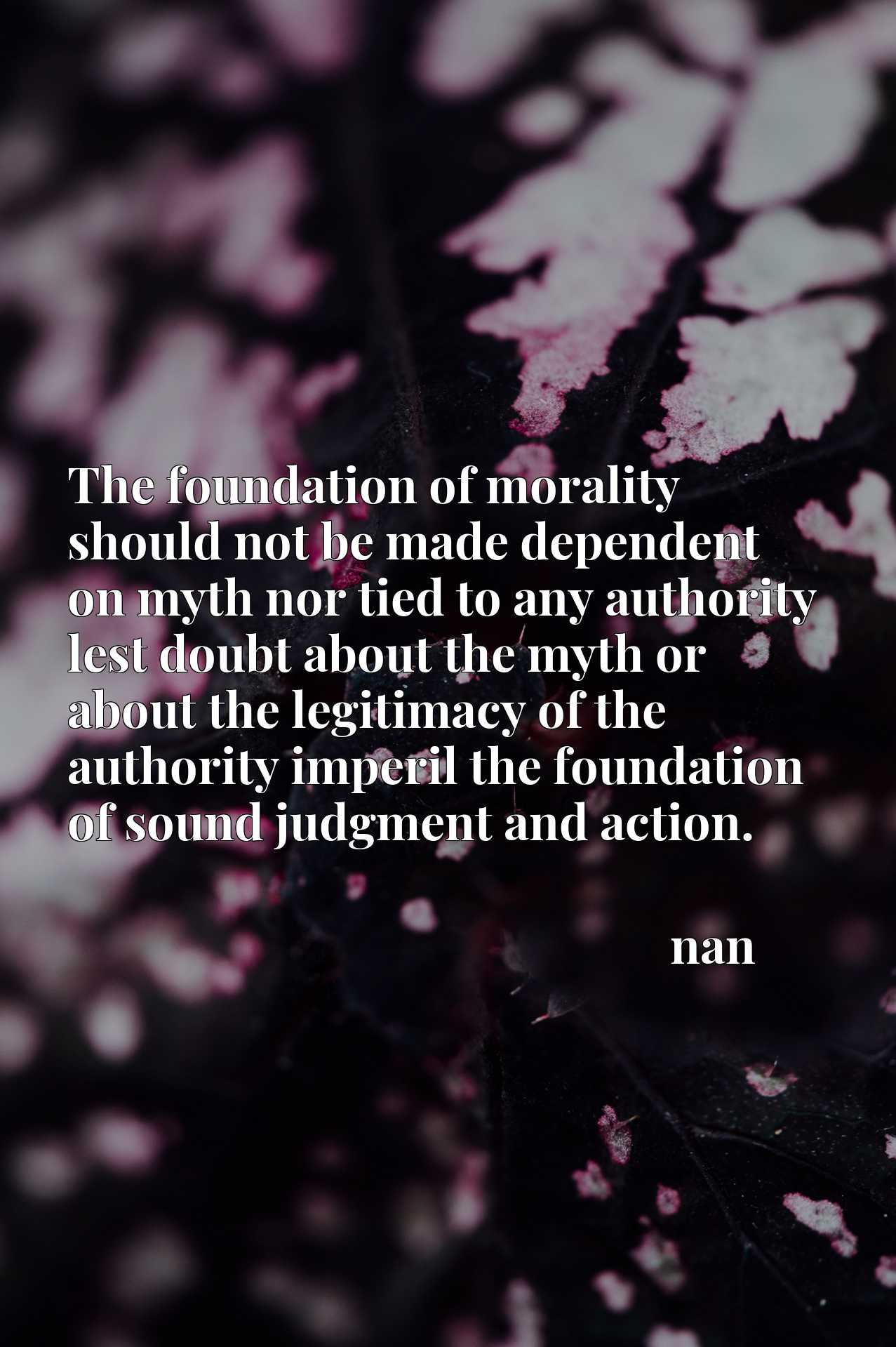 The foundation of morality should not be made dependent on myth nor tied to any authority lest doubt about the myth or about the legitimacy of the authority imperil the foundation of sound judgment and action.