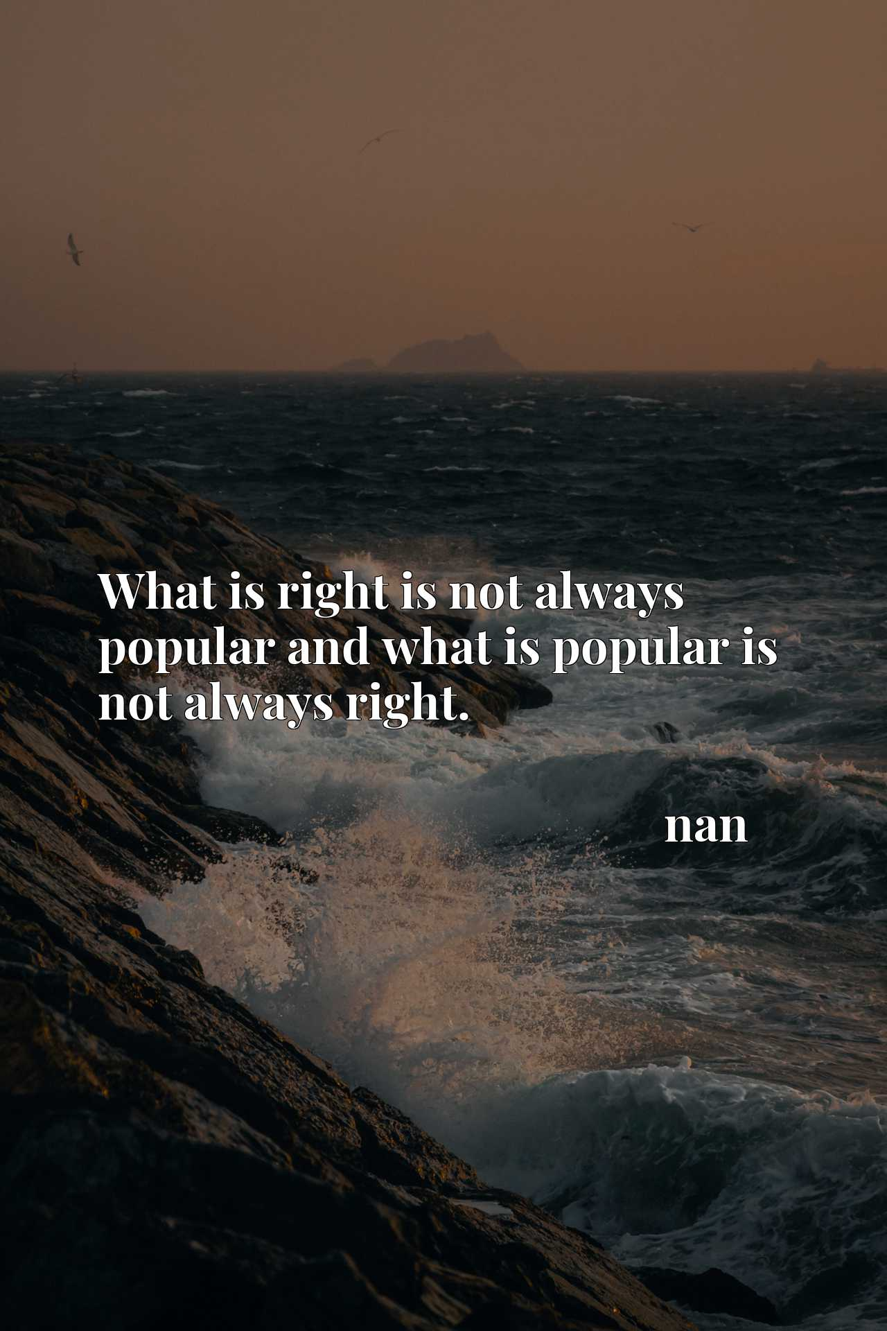 What is right is not always popular and what is popular is not always right.