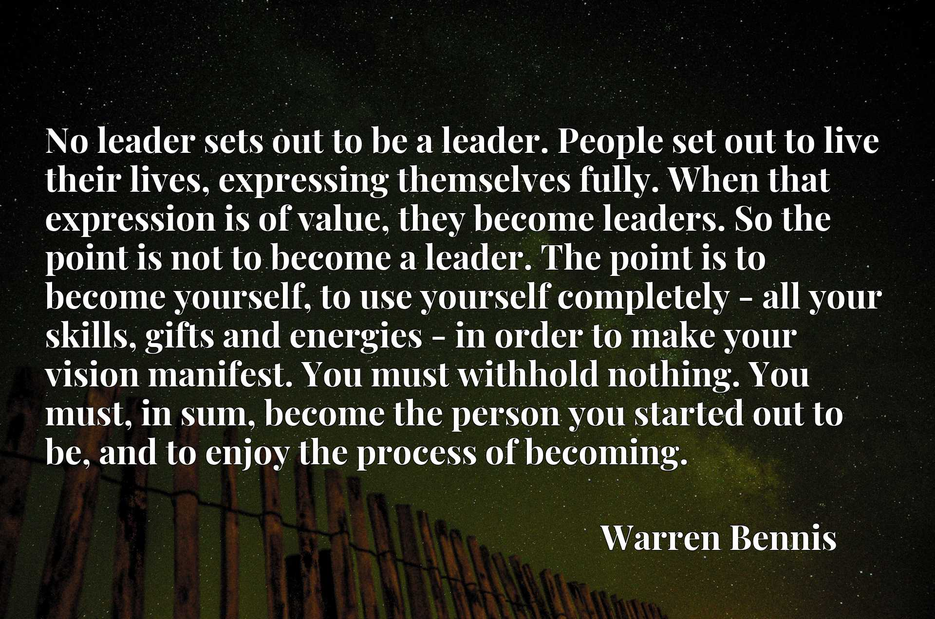 No leader sets out to be a leader. People set out to live their lives, expressing themselves fully. When that expression is of value, they become leaders. So the point is not to become a leader. The point is to become yourself, to use yourself completely - all your skills, gifts and energies - in order to make your vision manifest. You must withhold nothing. You must, in sum, become the person you started out to be, and to enjoy the process of becoming.