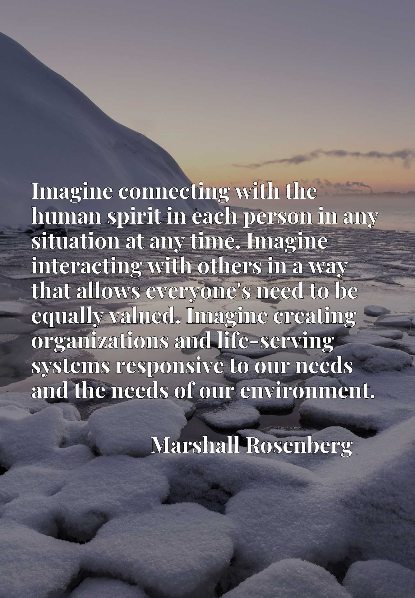 Imagine connecting with the human spirit in each person in any situation at any time. Imagine interacting with others in a way that allows everyone's need to be equally valued. Imagine creating organizations and life-serving systems responsive to our needs and the needs of our environment.