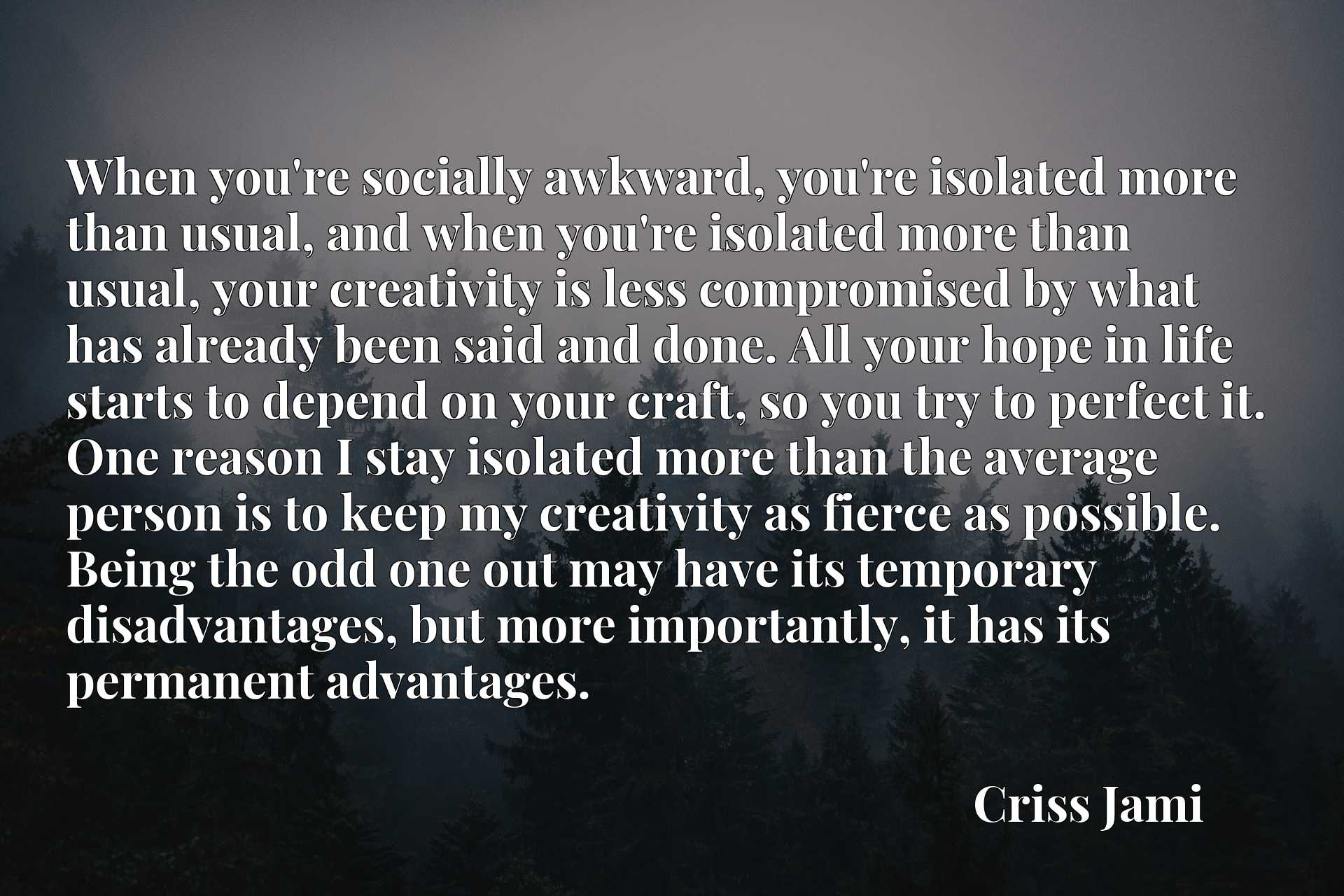 When you're socially awkward, you're isolated more than usual, and when you're isolated more than usual, your creativity is less compromised by what has already been said and done. All your hope in life starts to depend on your craft, so you try to perfect it. One reason I stay isolated more than the average person is to keep my creativity as fierce as possible. Being the odd one out may have its temporary disadvantages, but more importantly, it has its permanent advantages.