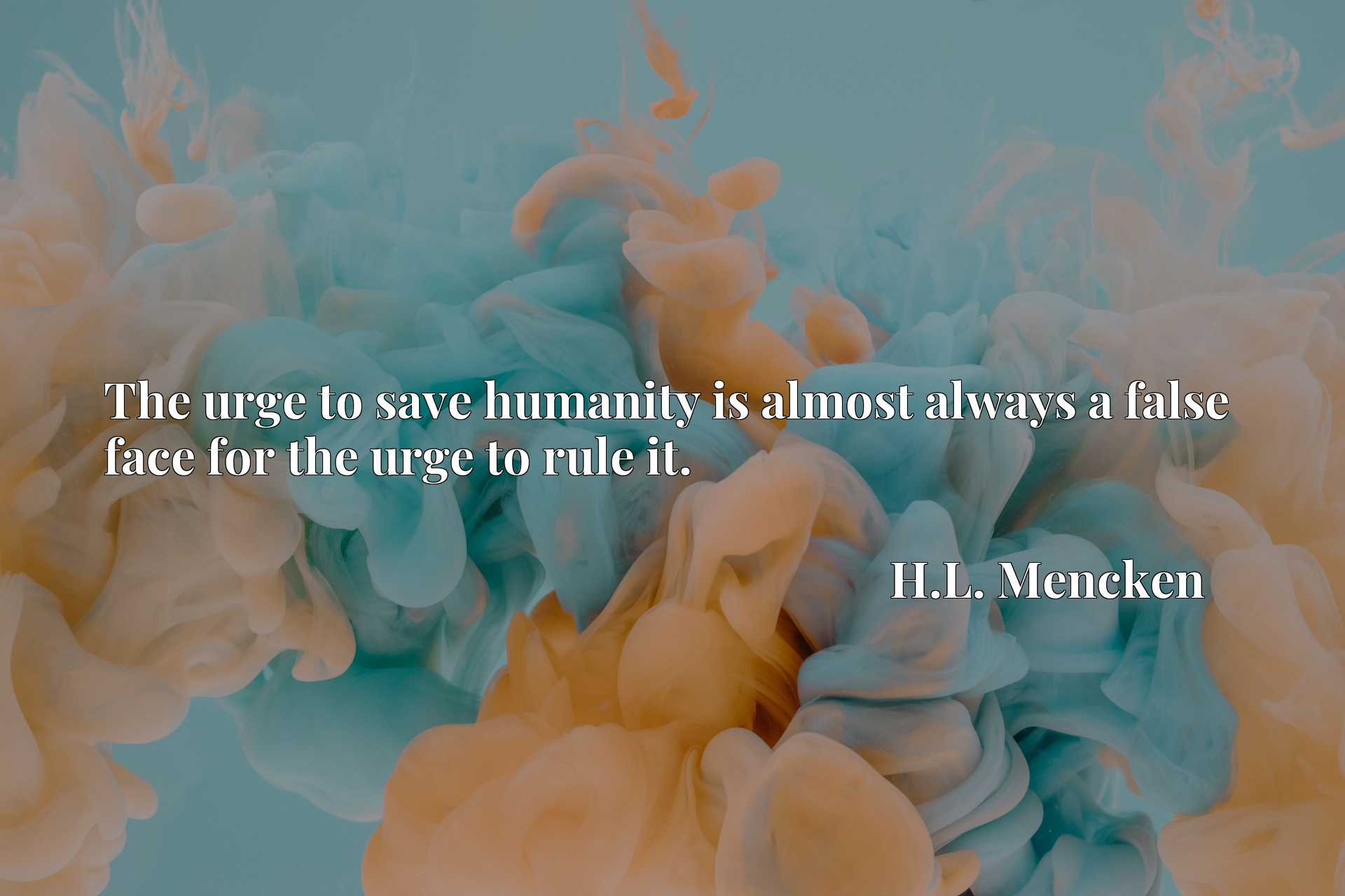 The urge to save humanity is almost always a false face for the urge to rule it.