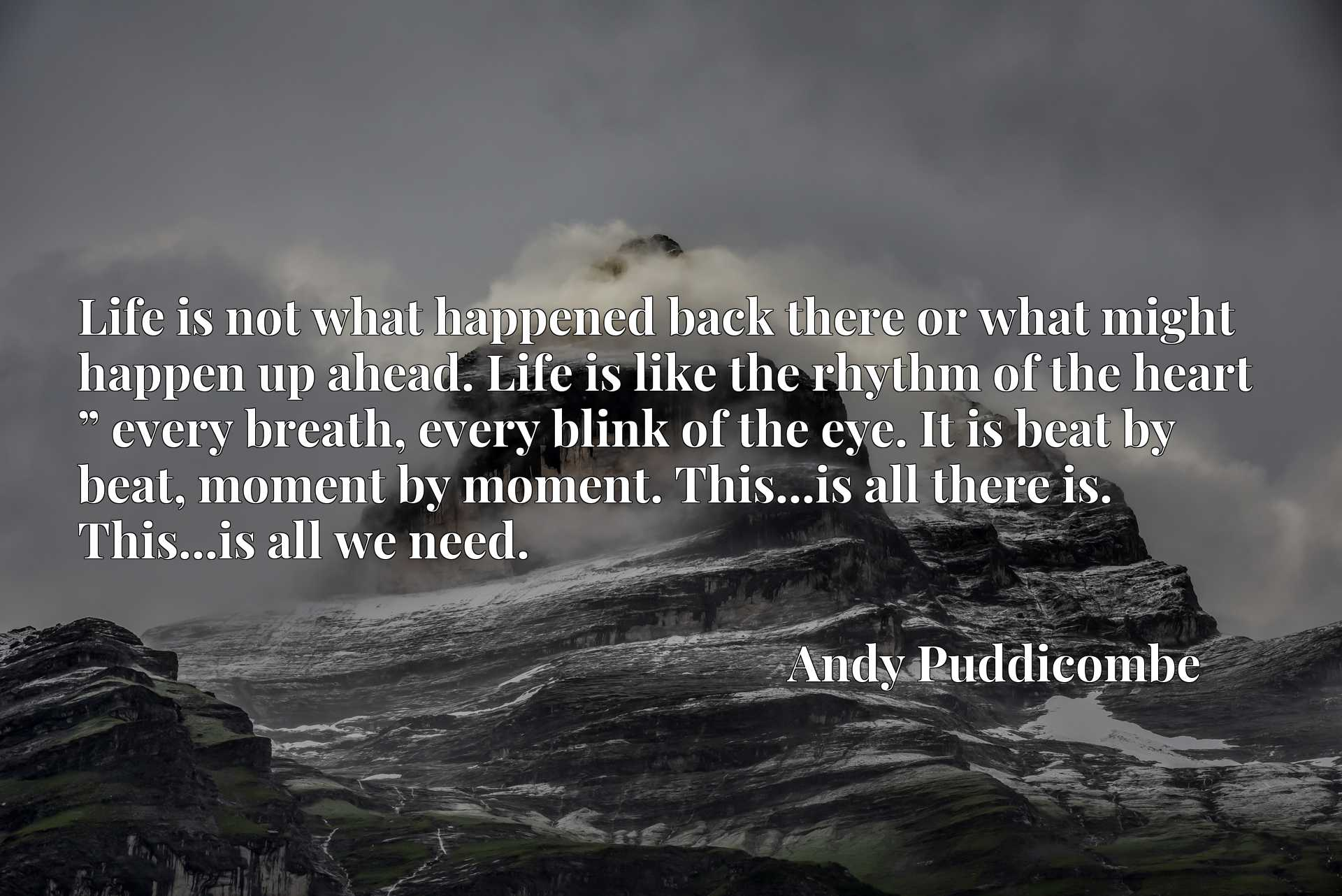 """Life is not what happened back there or what might happen up ahead. Life is like the rhythm of the heart """" every breath, every blink of the eye. It is beat by beat, moment by moment. This...is all there is. This...is all we need."""