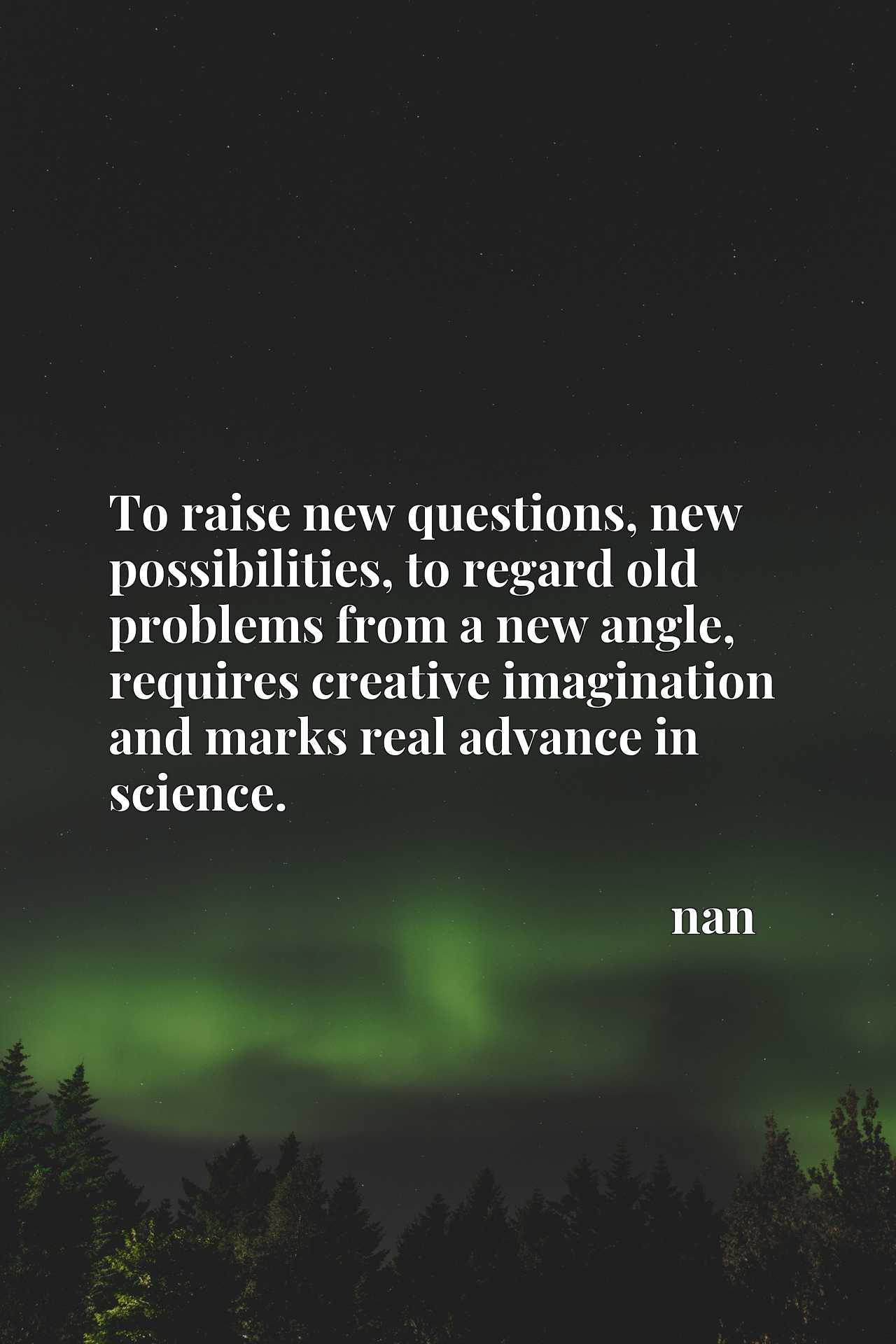 To raise new questions, new possibilities, to regard old problems from a new angle, requires creative imagination and marks real advance in science.