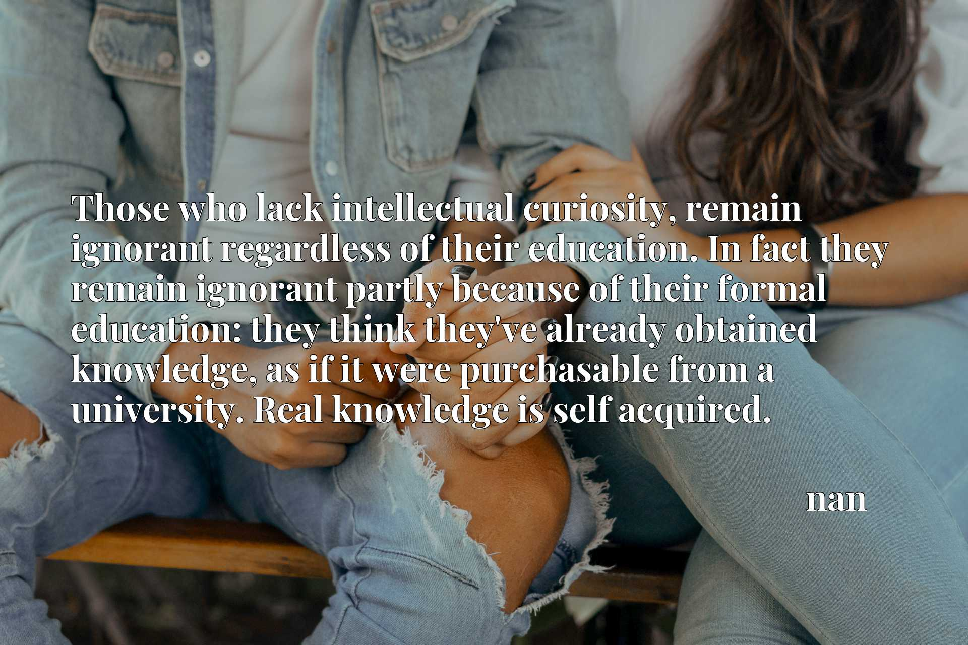 Those who lack intellectual curiosity, remain ignorant regardless of their education. In fact they remain ignorant partly because of their formal education: they think they've already obtained knowledge, as if it were purchasable from a university. Real knowledge is self acquired.