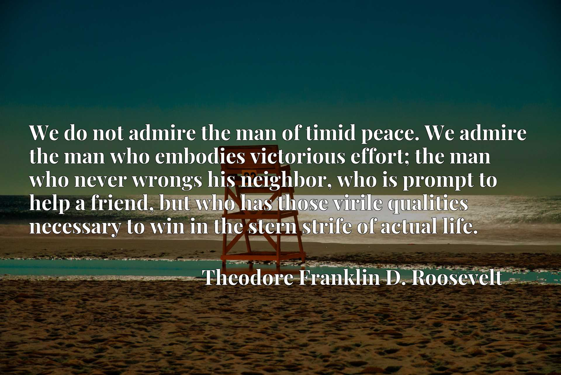 We do not admire the man of timid peace. We admire the man who embodies victorious effort; the man who never wrongs his neighbor, who is prompt to help a friend, but who has those virile qualities necessary to win in the stern strife of actual life.